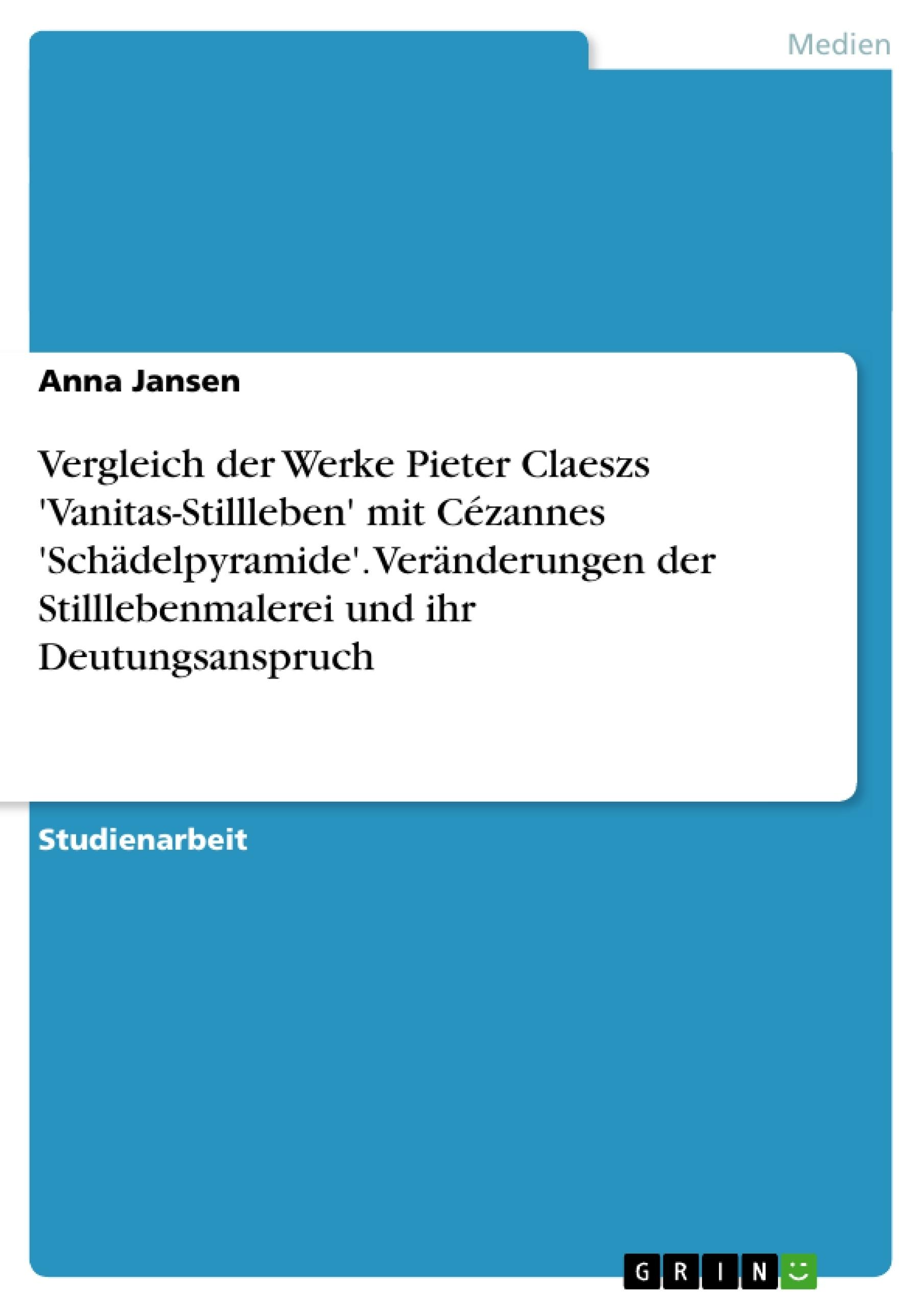 Titel: Vergleich der Werke Pieter Claeszs 'Vanitas-Stillleben' mit Cézannes 'Schädelpyramide'. Veränderungen der Stilllebenmalerei und ihr Deutungsanspruch