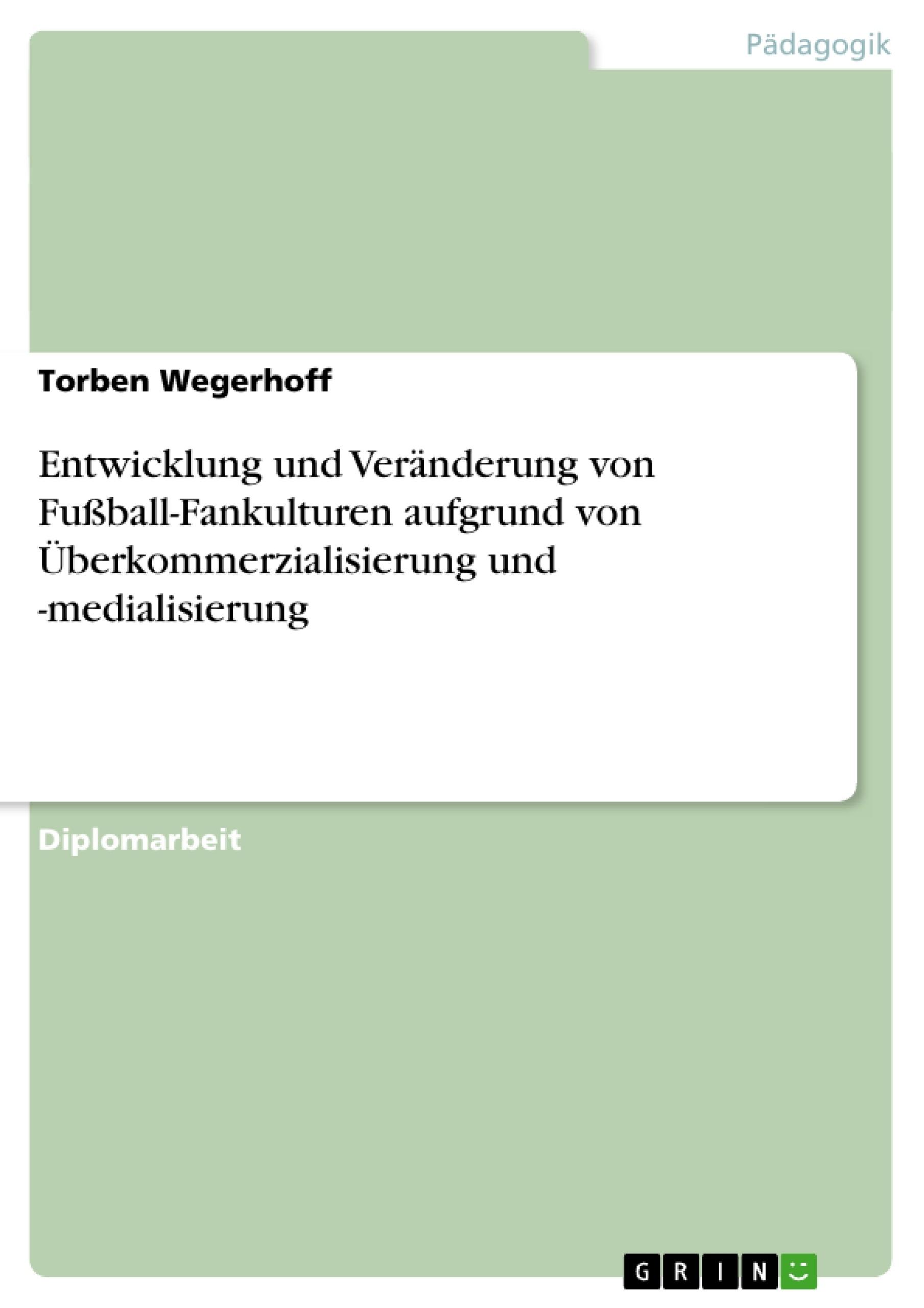 Titel: Entwicklung und Veränderung von Fußball-Fankulturen aufgrund von Überkommerzialisierung und -medialisierung