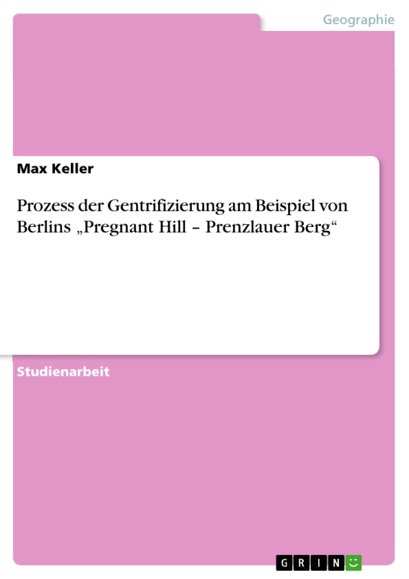 """Titel: Prozess der Gentrifizierung am Beispiel von Berlins """"Pregnant Hill – Prenzlauer Berg"""""""