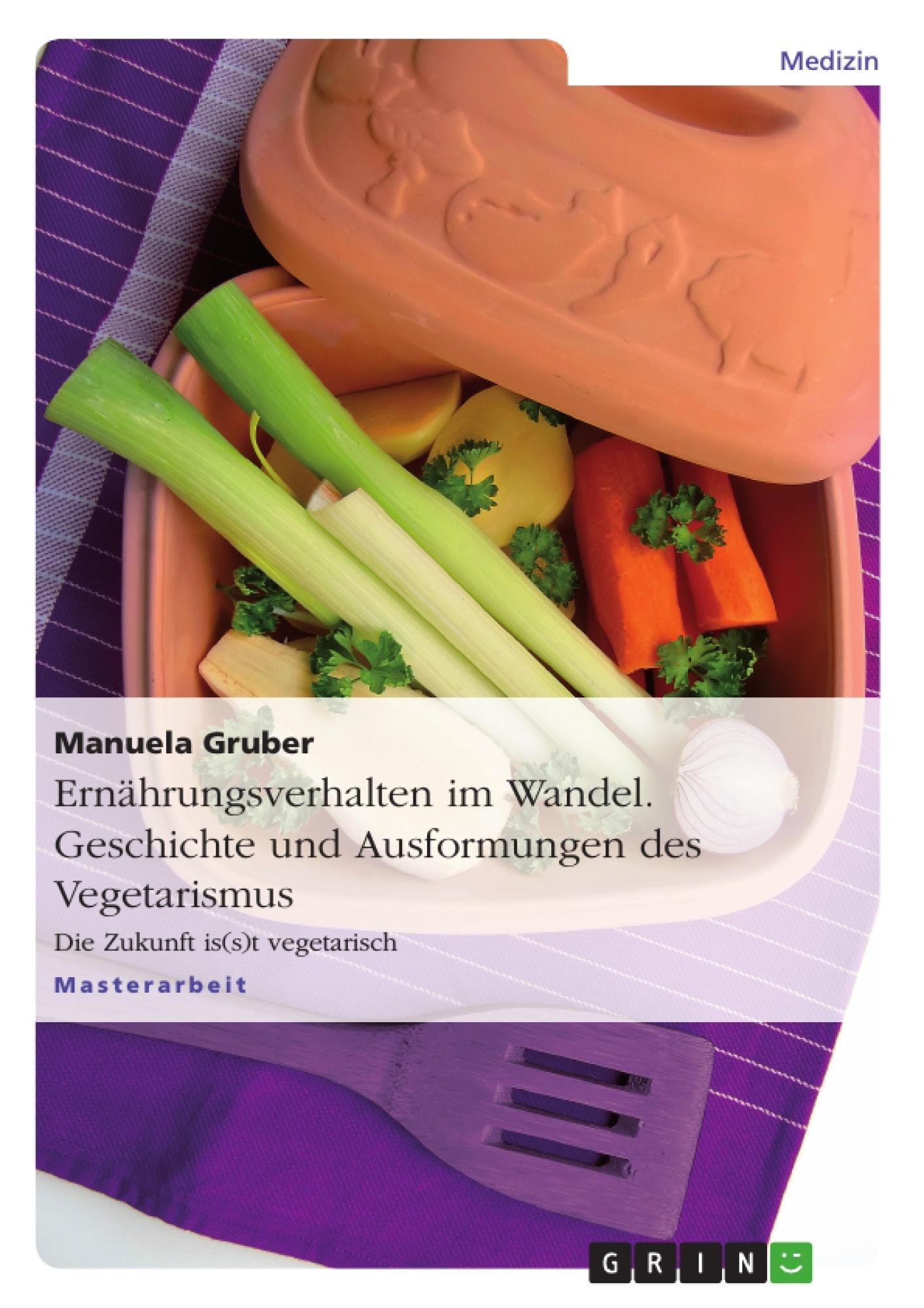 Titel: Ernährungsverhalten im Wandel. Geschichte und Ausformungen des Vegetarismus