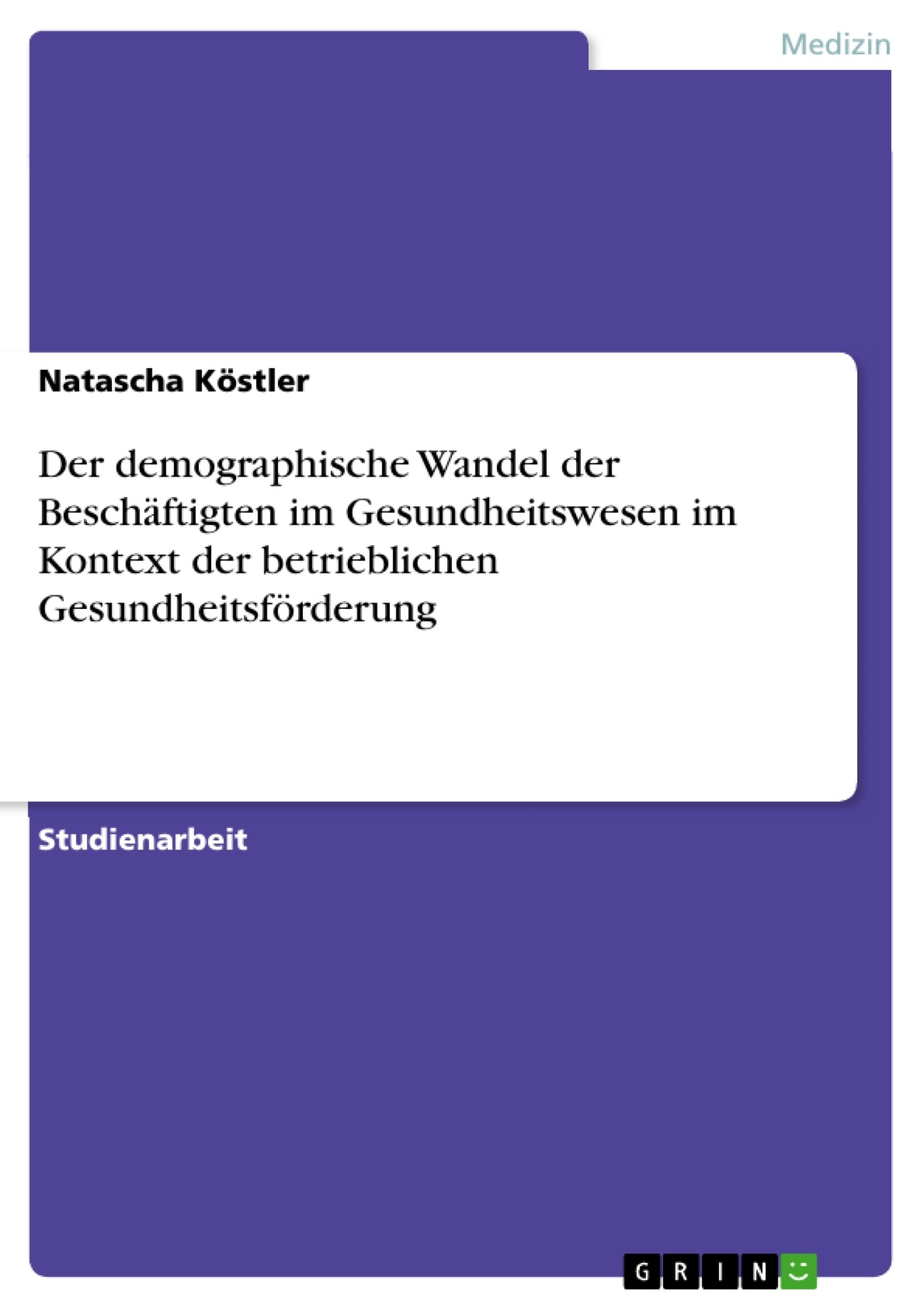 Titel: Der demographische Wandel der Beschäftigten im Gesundheitswesen im Kontext der betrieblichen Gesundheitsförderung