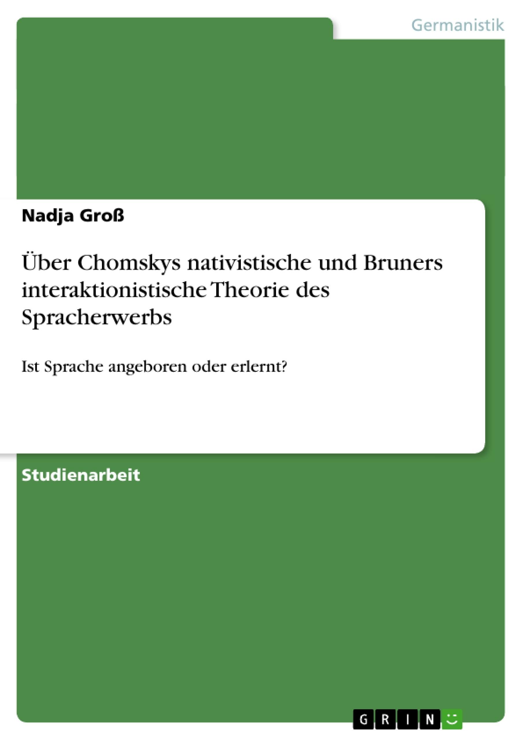 Titel: Über Chomskys nativistische und Bruners interaktionistische Theorie des Spracherwerbs