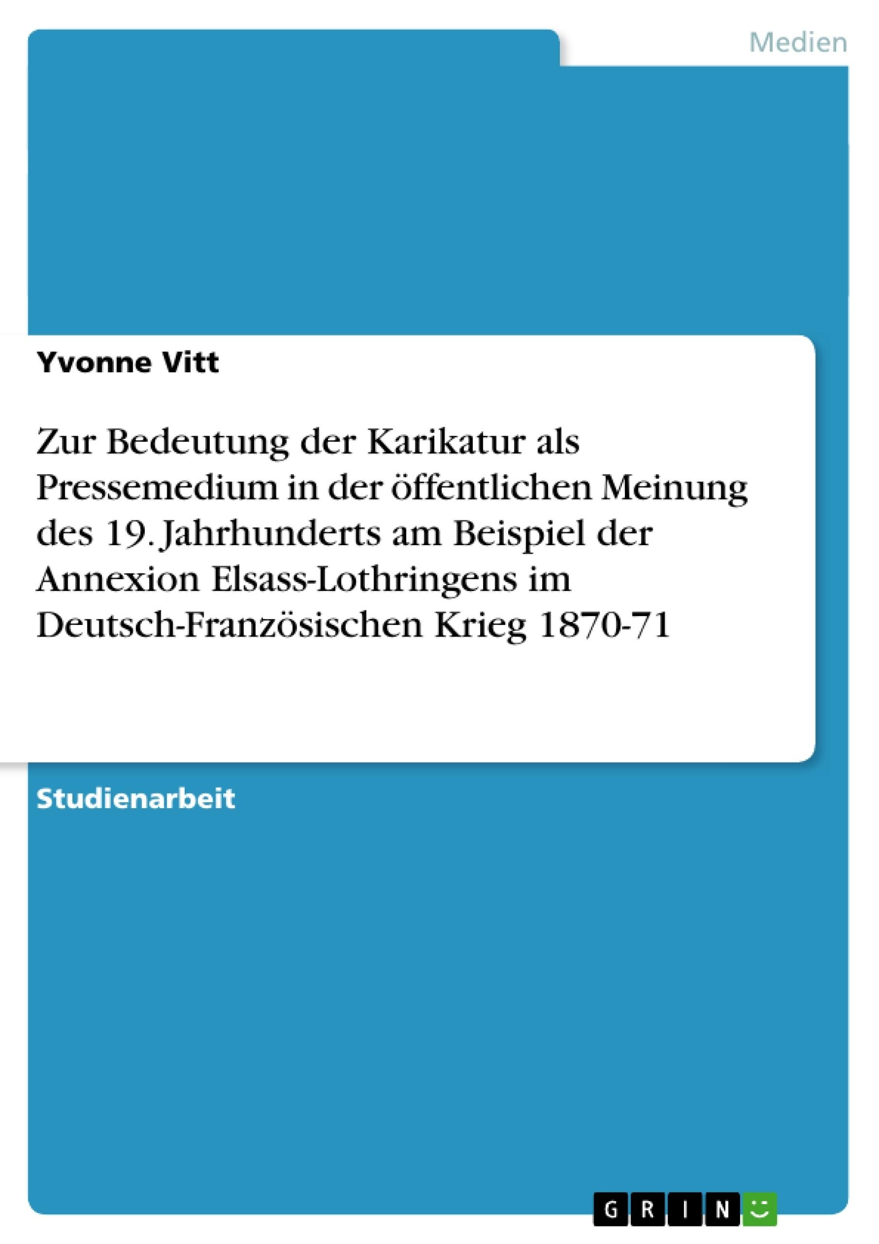 Titel: Zur Bedeutung der Karikatur als Pressemedium in der öffentlichen Meinung des 19. Jahrhunderts am Beispiel der Annexion Elsass-Lothringens im Deutsch-Französischen Krieg 1870-71
