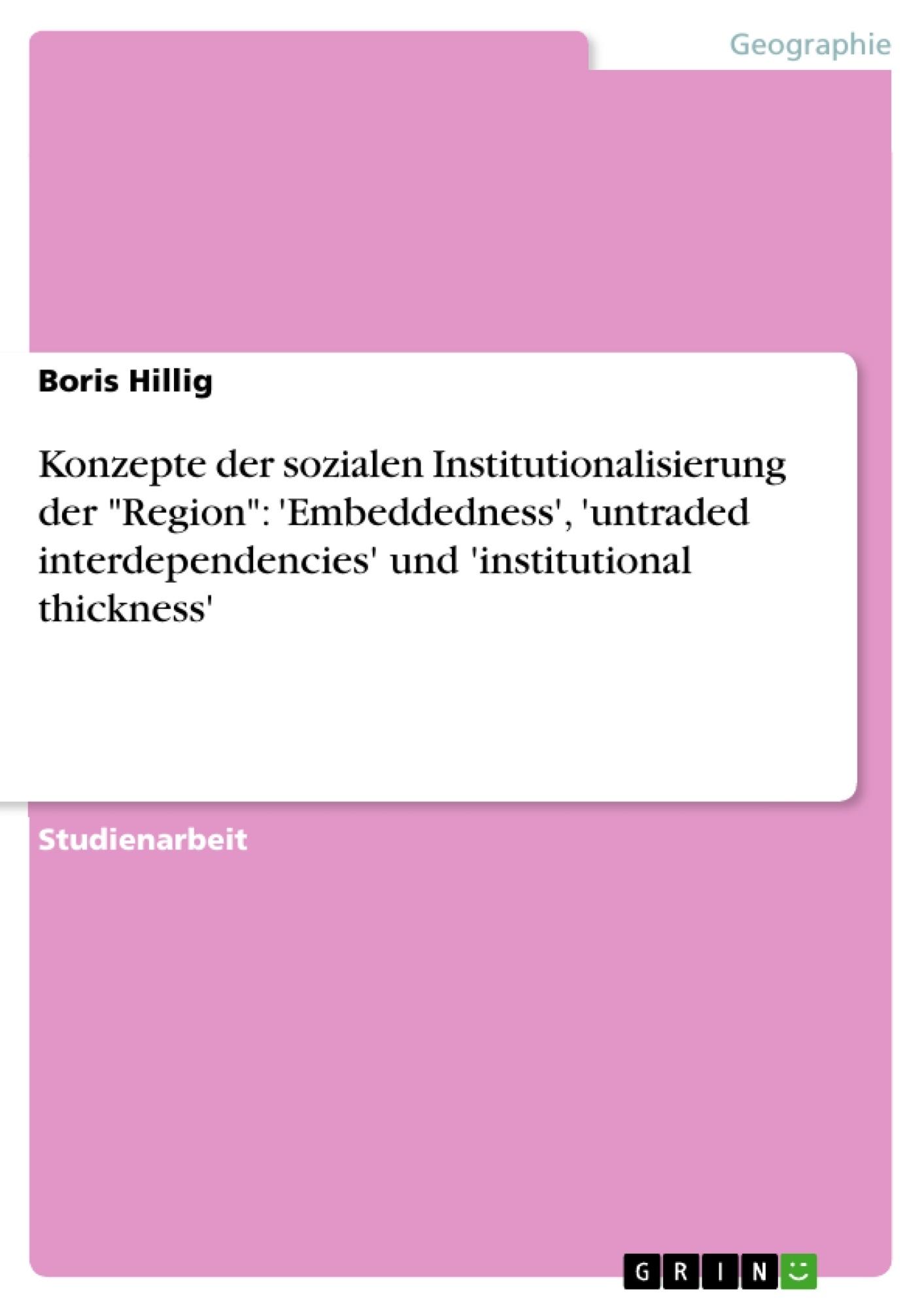 """Titel: Konzepte der sozialen Institutionalisierung der """"Region"""": 'Embeddedness', 'untraded interdependencies' und 'institutional thickness'"""