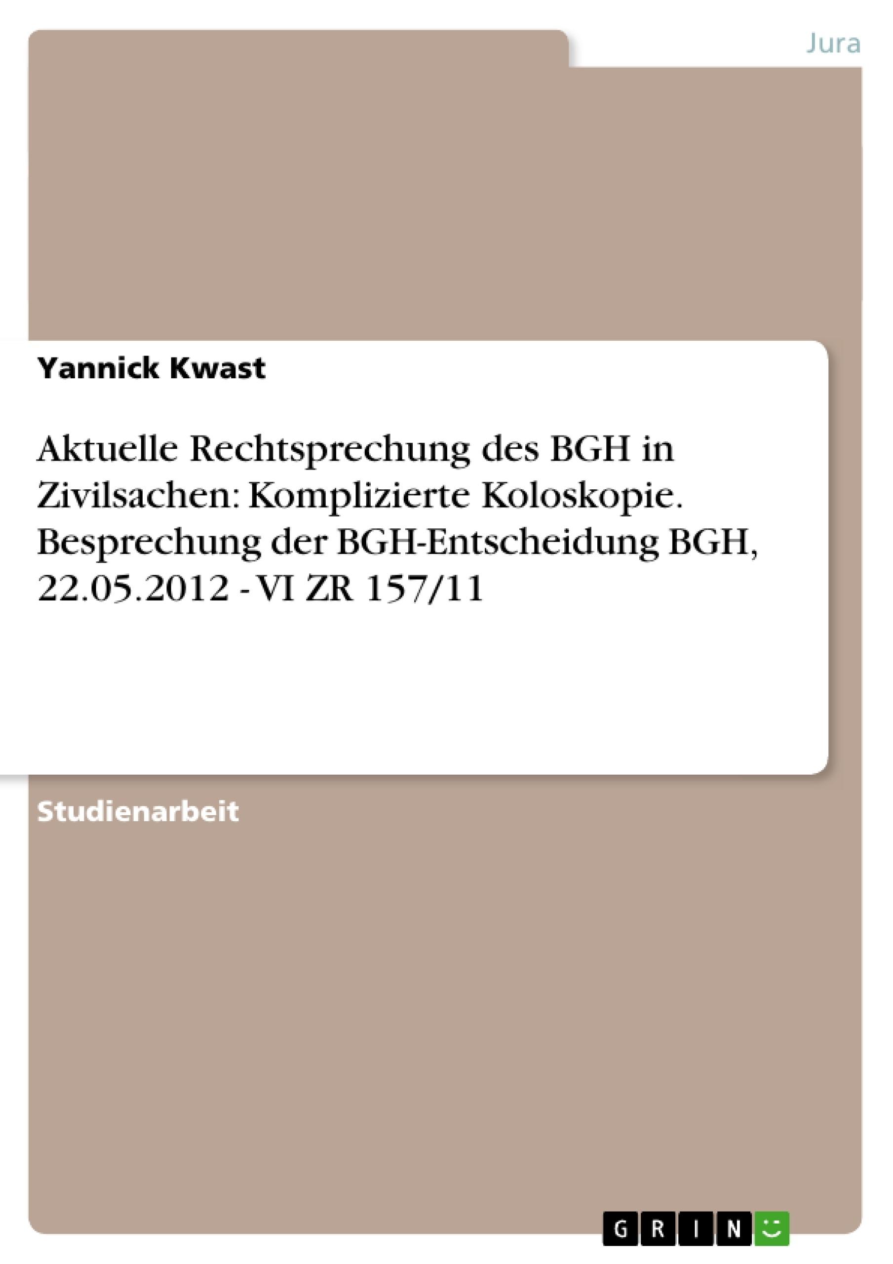 Titel: Aktuelle Rechtsprechung des BGH in Zivilsachen: Komplizierte Koloskopie. Besprechung der BGH-Entscheidung BGH, 22.05.2012 - VI ZR 157/11