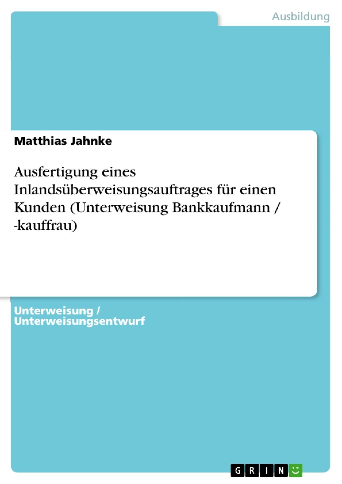 Titel: Ausfertigung eines Inlandsüberweisungsauftrages für einen Kunden (Unterweisung Bankkaufmann / -kauffrau)