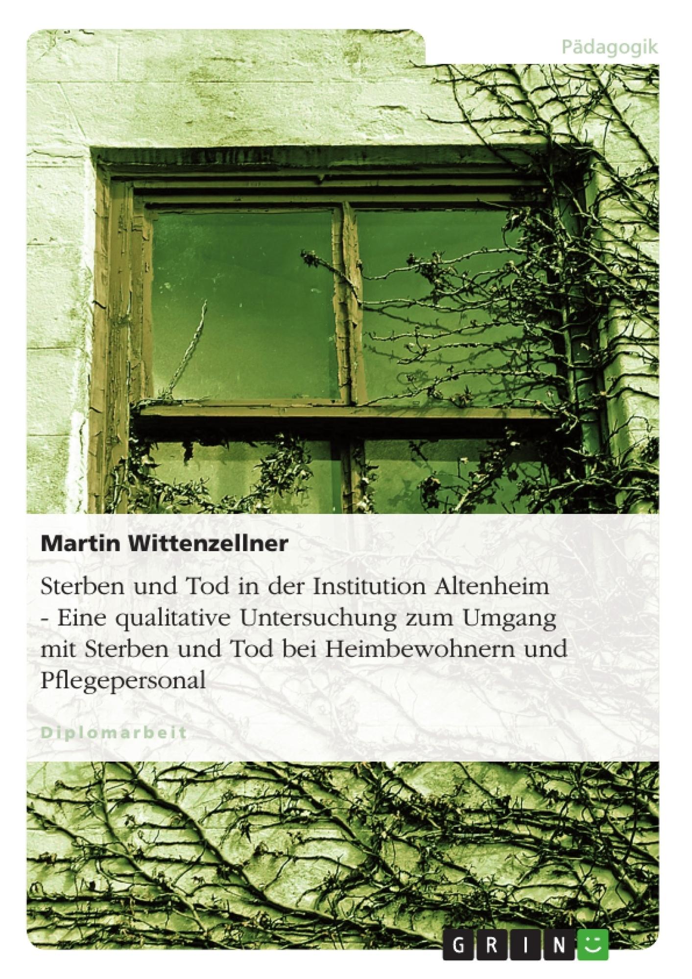 Titel: Sterben und Tod in der Institution Altenheim - Eine qualitative Untersuchung zum Umgang mit Sterben und Tod bei Heimbewohnern und Pflegepersonal
