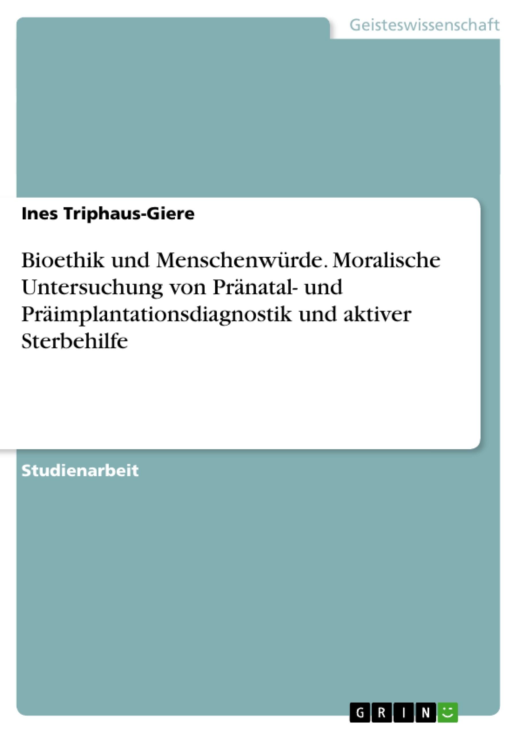 Titel: Bioethik und Menschenwürde. Moralische Untersuchung von Pränatal- und Präimplantationsdiagnostik und aktiver Sterbehilfe