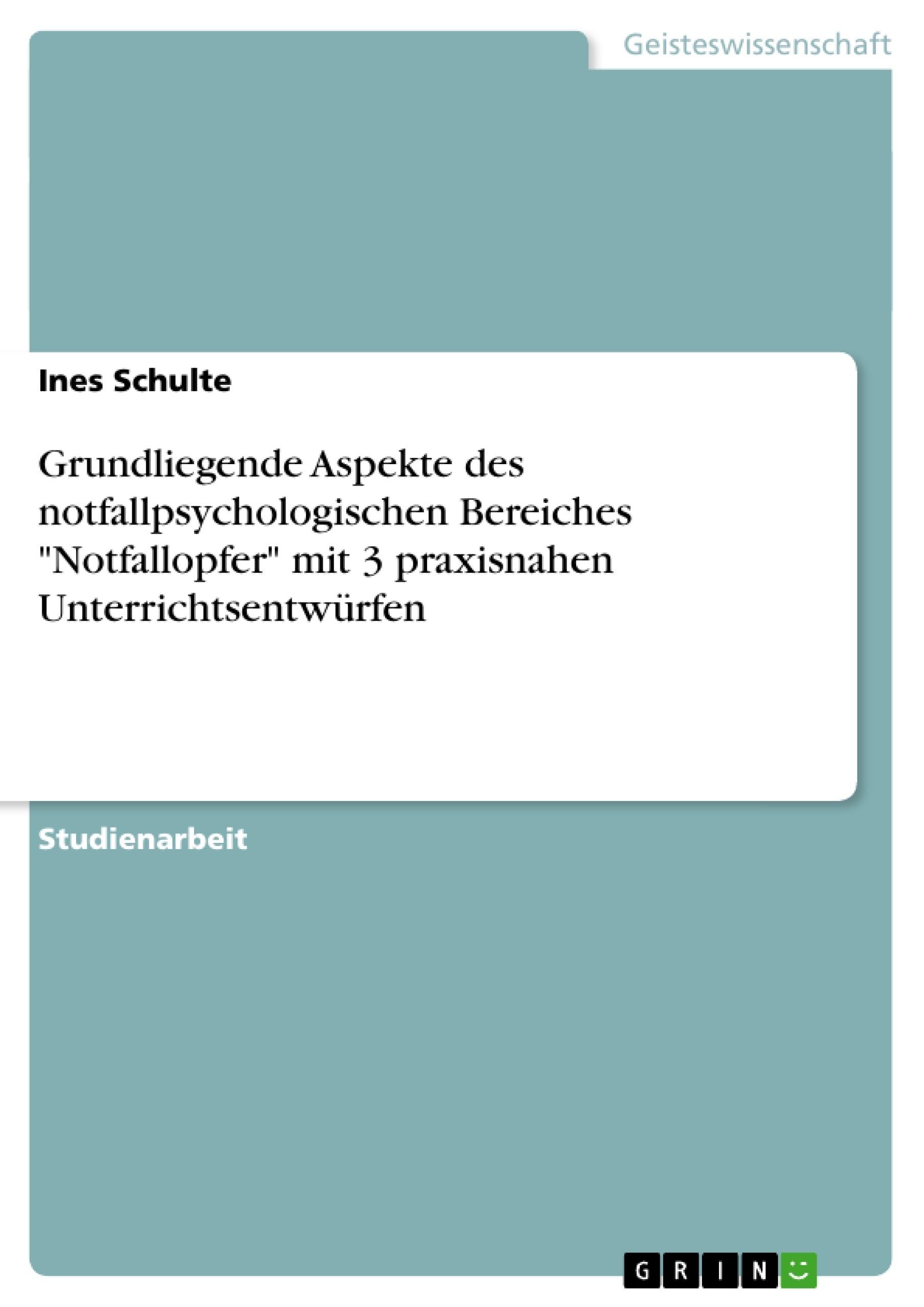 """Titel: Grundliegende Aspekte des notfallpsychologischen Bereiches """"Notfallopfer"""" mit 3 praxisnahen Unterrichtsentwürfen"""