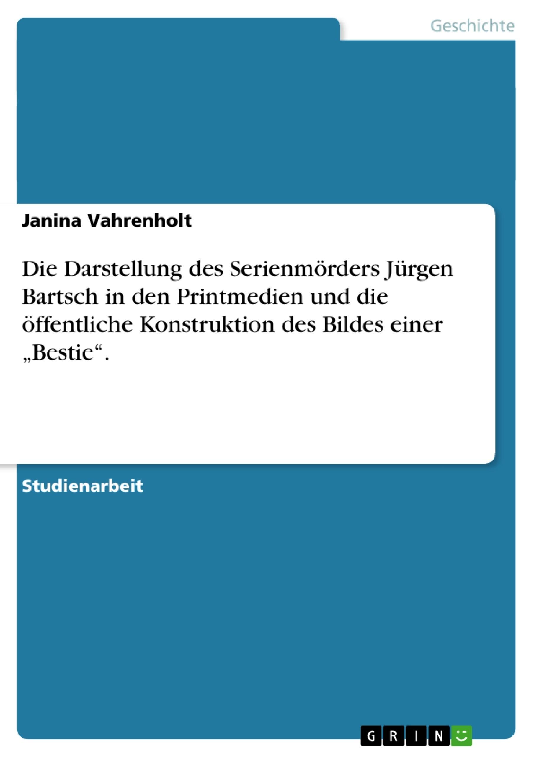 """Titel: Die Darstellung des Serienmörders Jürgen Bartsch in den Printmedien und die öffentliche Konstruktion des Bildes einer """"Bestie""""."""