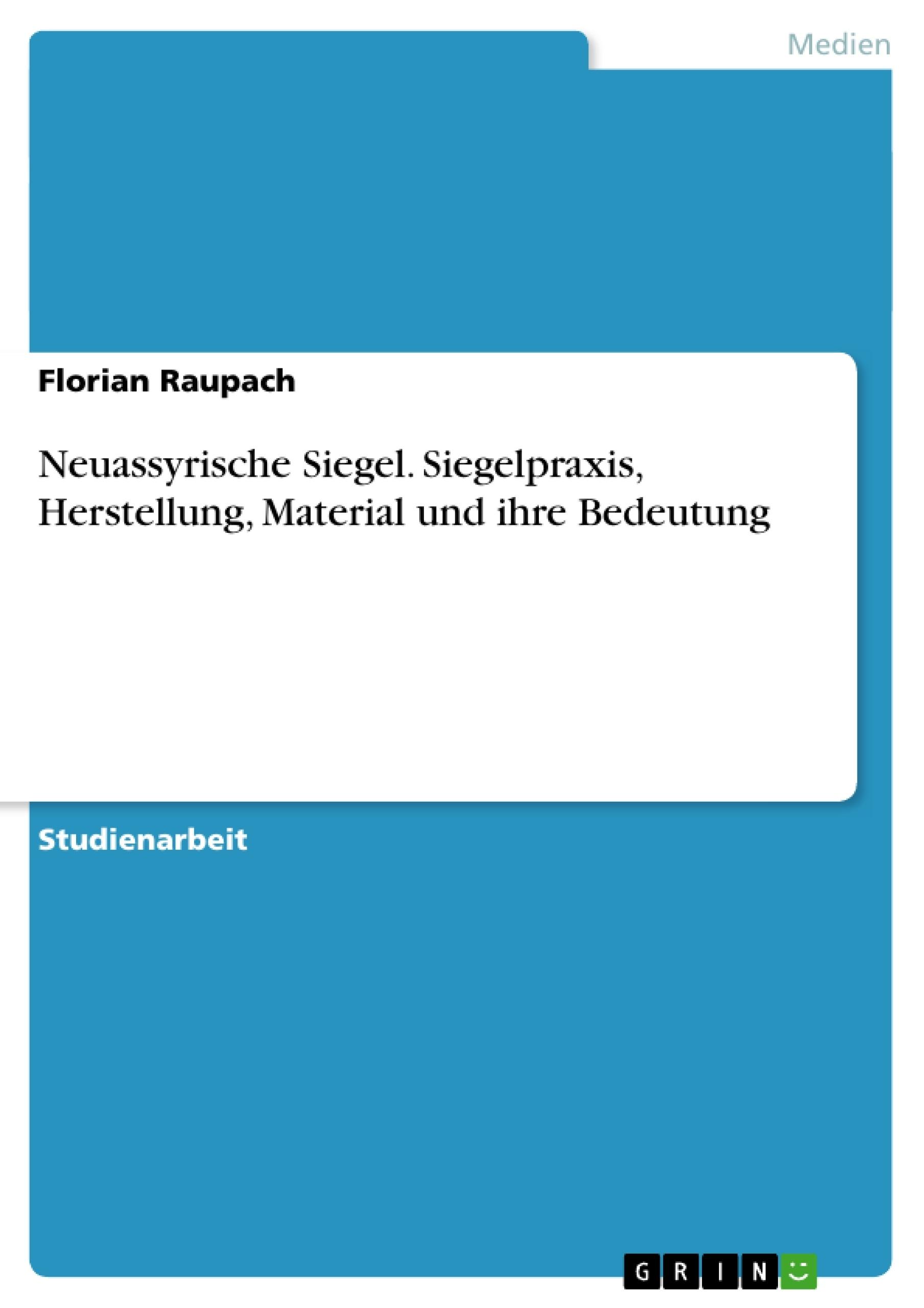 Titel: Neuassyrische Siegel. Siegelpraxis, Herstellung, Material und ihre Bedeutung