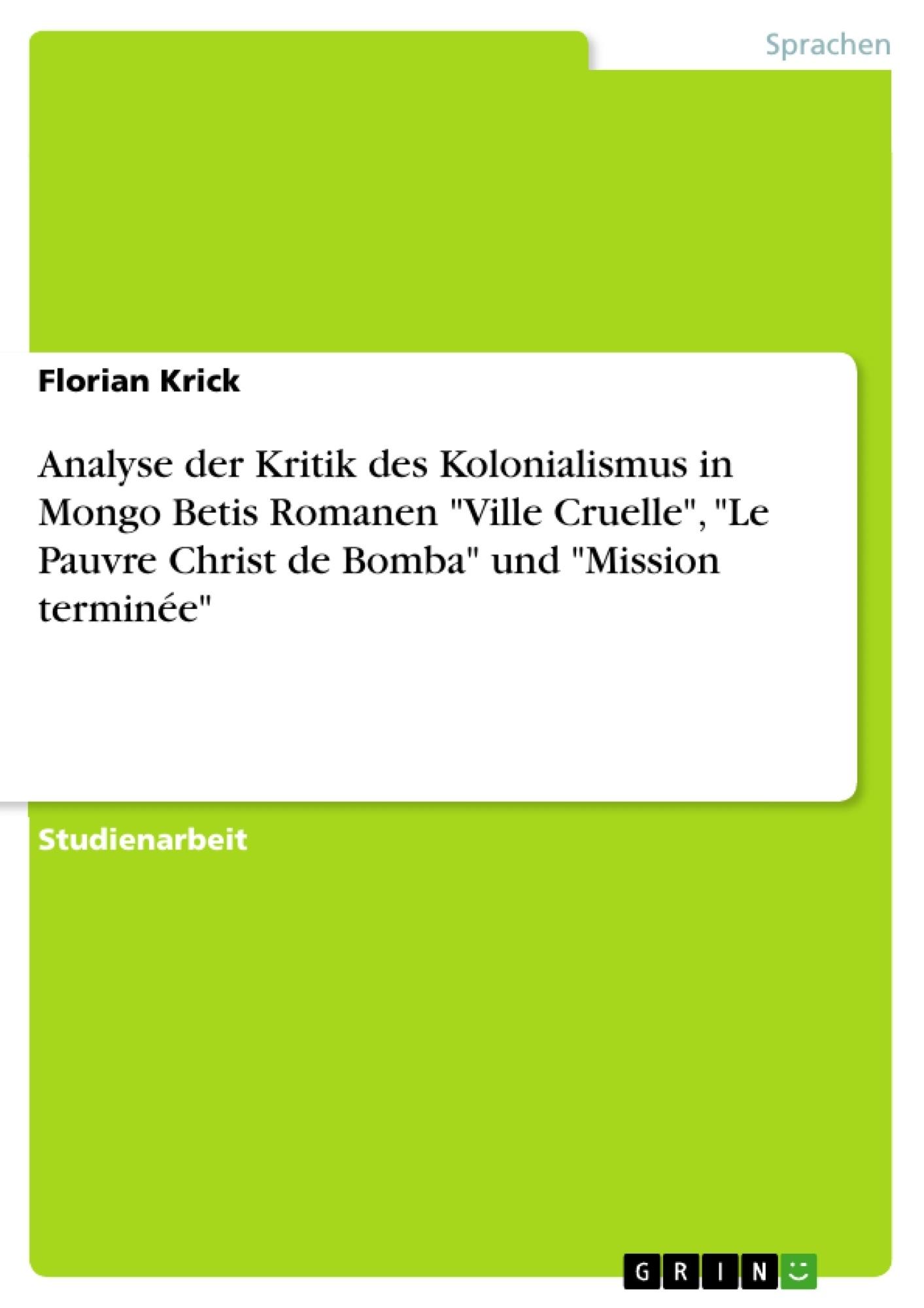 """Titel: Analyse der Kritik des Kolonialismus in Mongo Betis Romanen """"Ville Cruelle"""", """"Le Pauvre Christ de Bomba"""" und """"Mission terminée"""""""