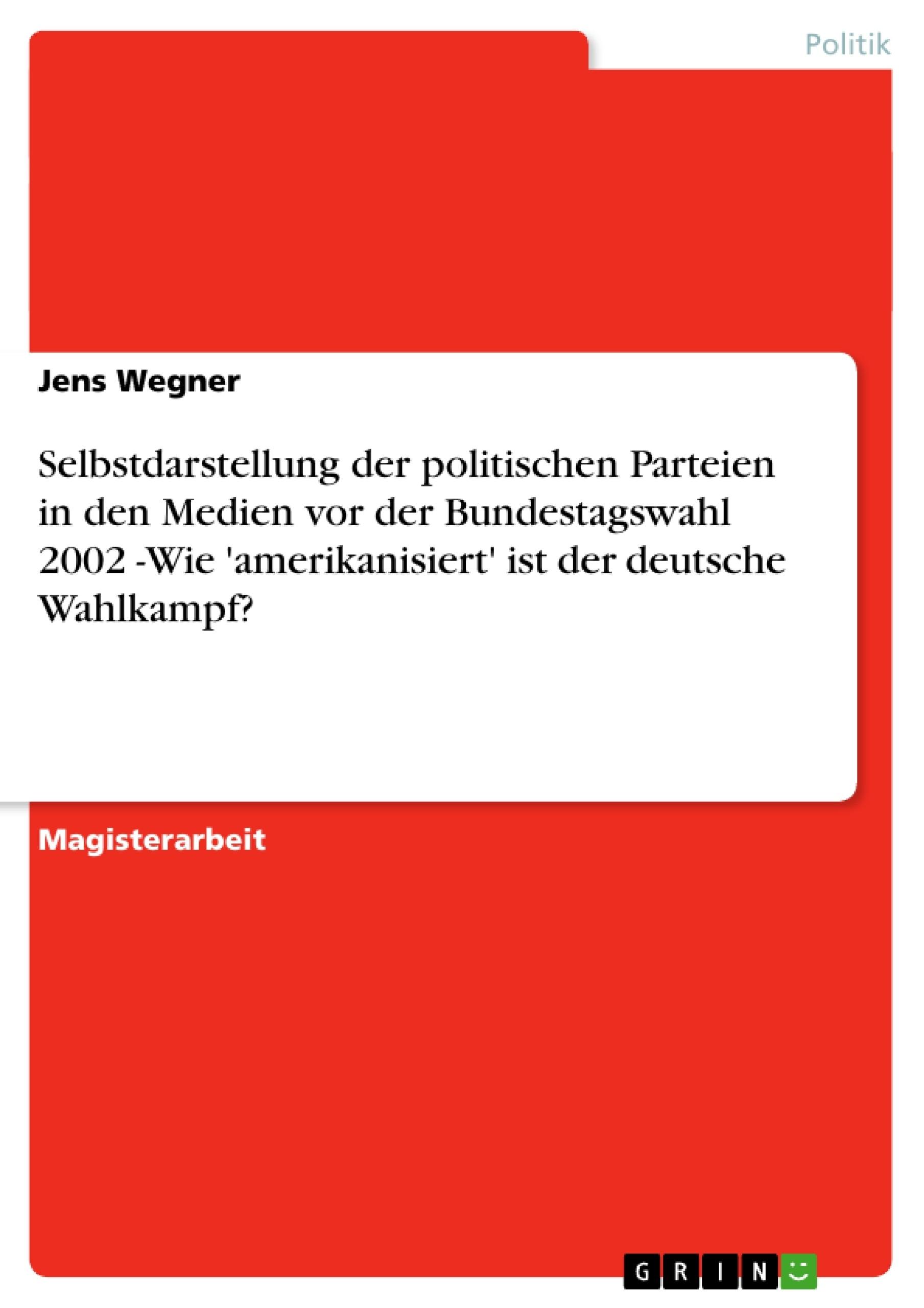 Titel: Selbstdarstellung der politischen Parteien in den Medien vor der Bundestagswahl 2002 -Wie 'amerikanisiert' ist der deutsche Wahlkampf?