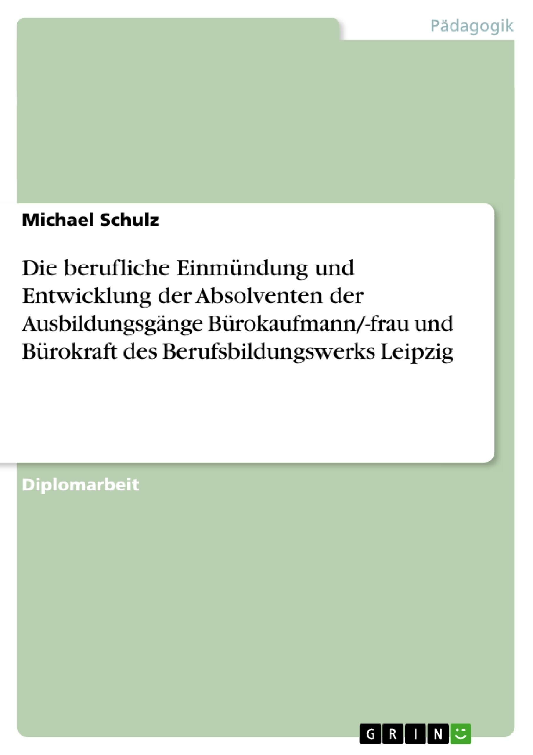 Titel: Die berufliche Einmündung und Entwicklung der Absolventen  der Ausbildungsgänge Bürokaufmann/-frau und Bürokraft  des Berufsbildungswerks Leipzig