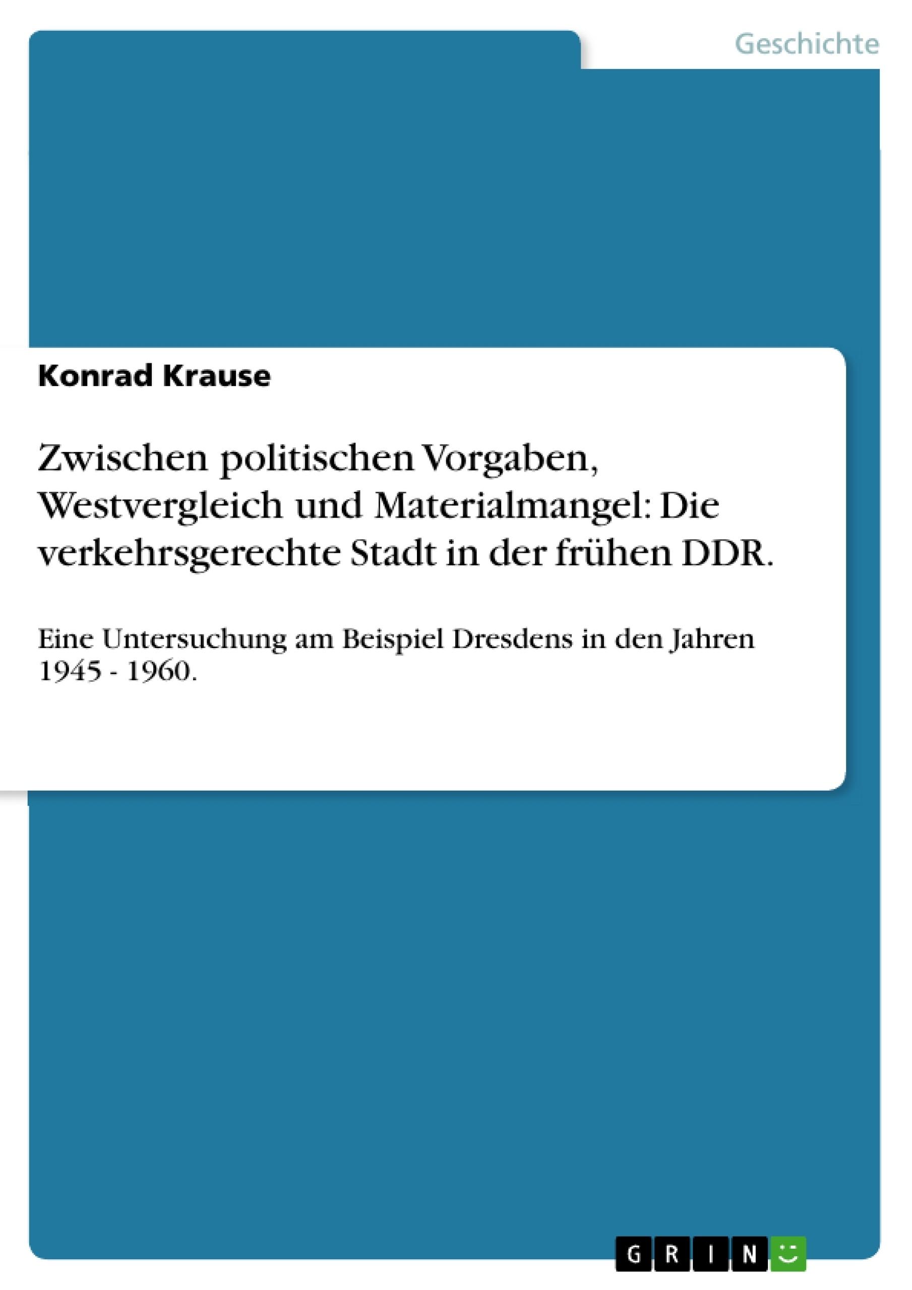 Titel: Zwischen politischen Vorgaben, Westvergleich und Materialmangel: Die verkehrsgerechte Stadt in der frühen DDR.