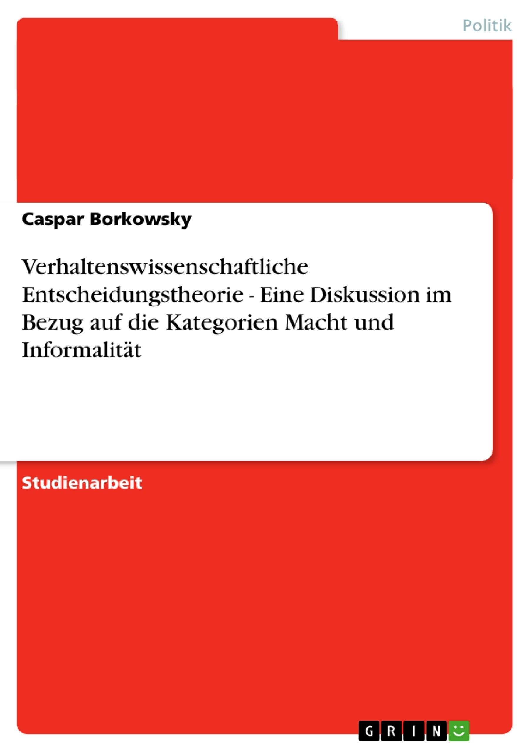 Titel: Verhaltenswissenschaftliche Entscheidungstheorie - Eine Diskussion im Bezug auf die Kategorien Macht und Informalität