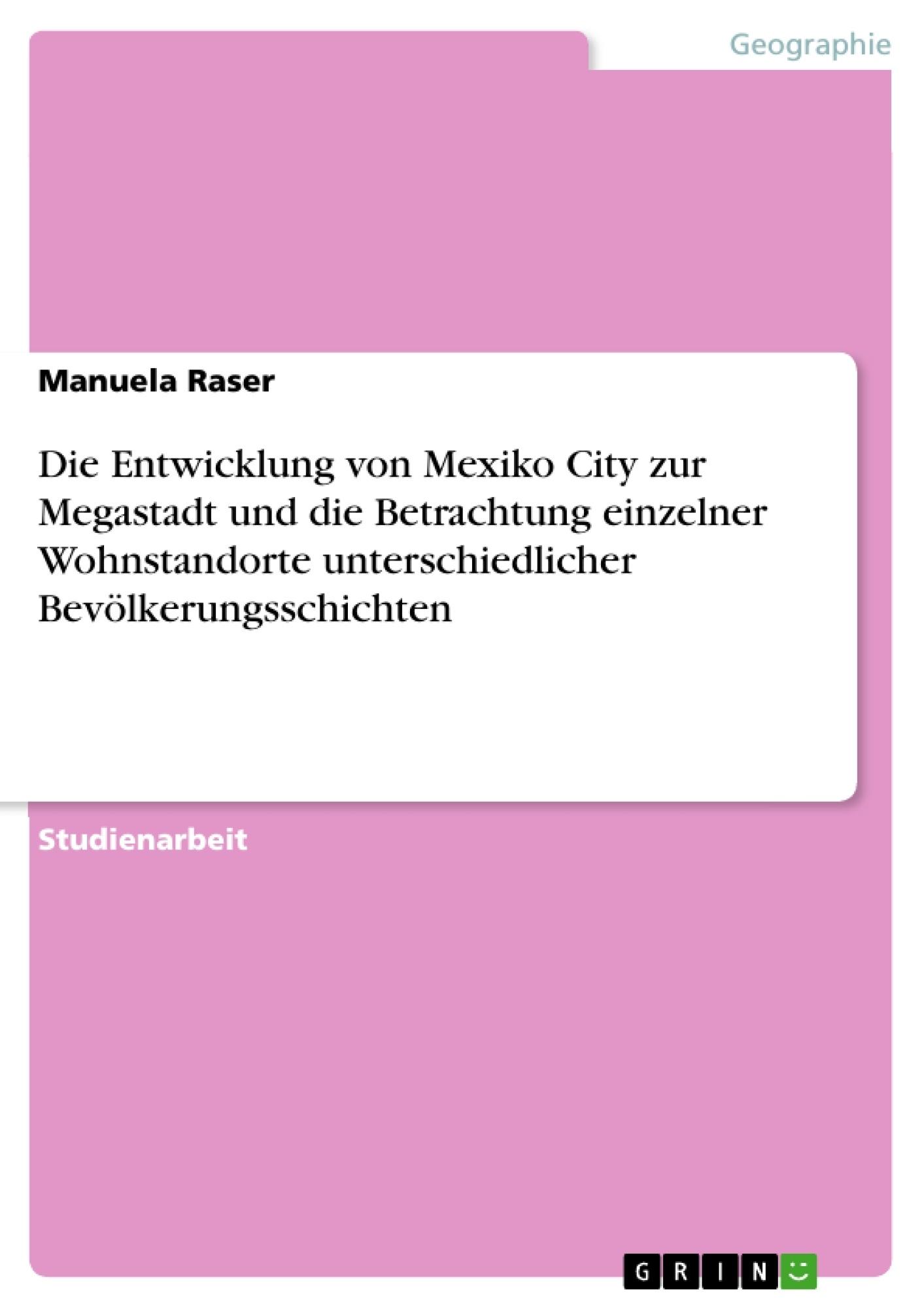 Titel: Die Entwicklung von Mexiko City zur Megastadt und die Betrachtung einzelner Wohnstandorte unterschiedlicher Bevölkerungsschichten