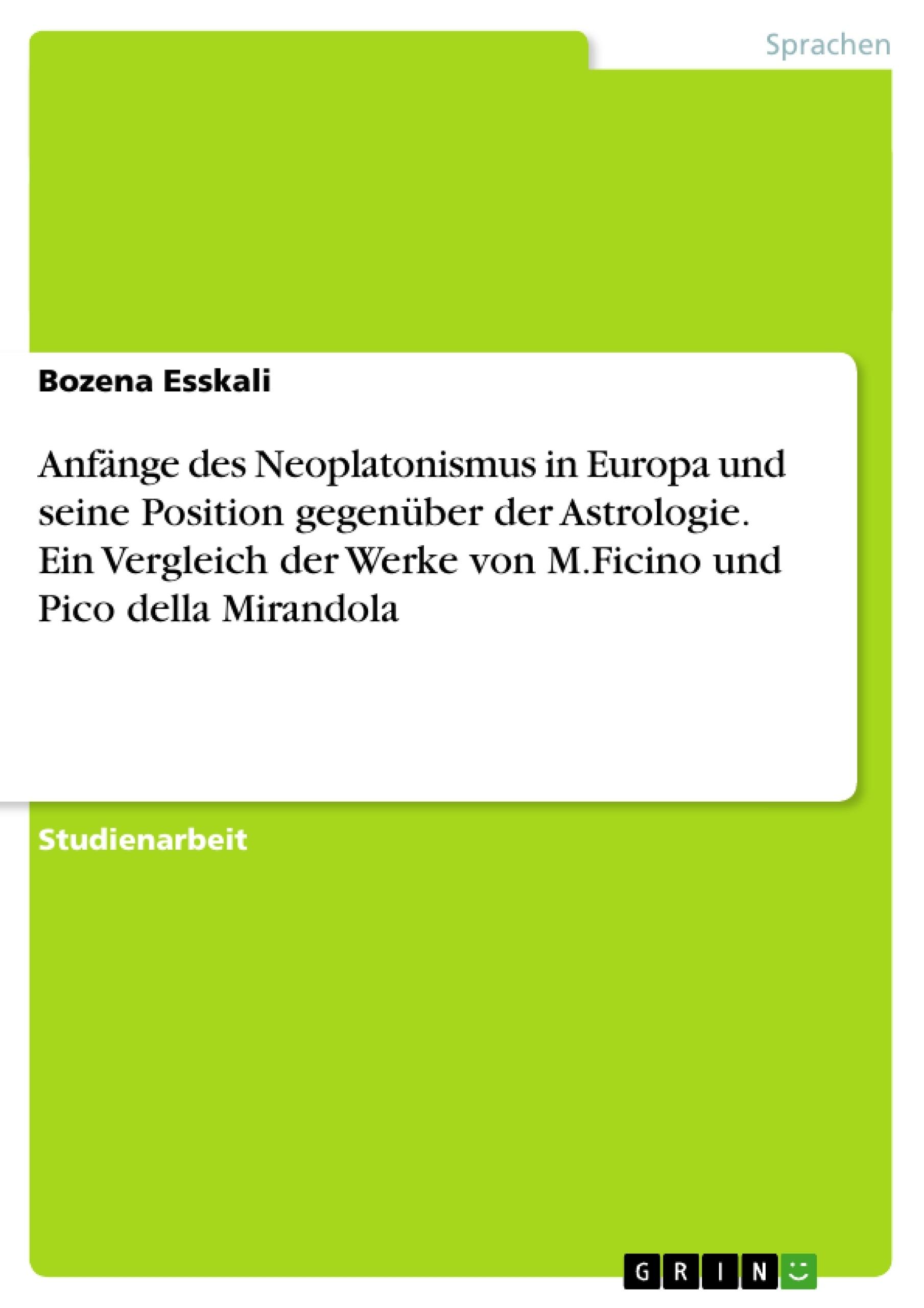 Titel: Anfänge des Neoplatonismus in Europa und seine Position gegenüber der Astrologie. Ein Vergleich der Werke von M.Ficino und Pico della Mirandola