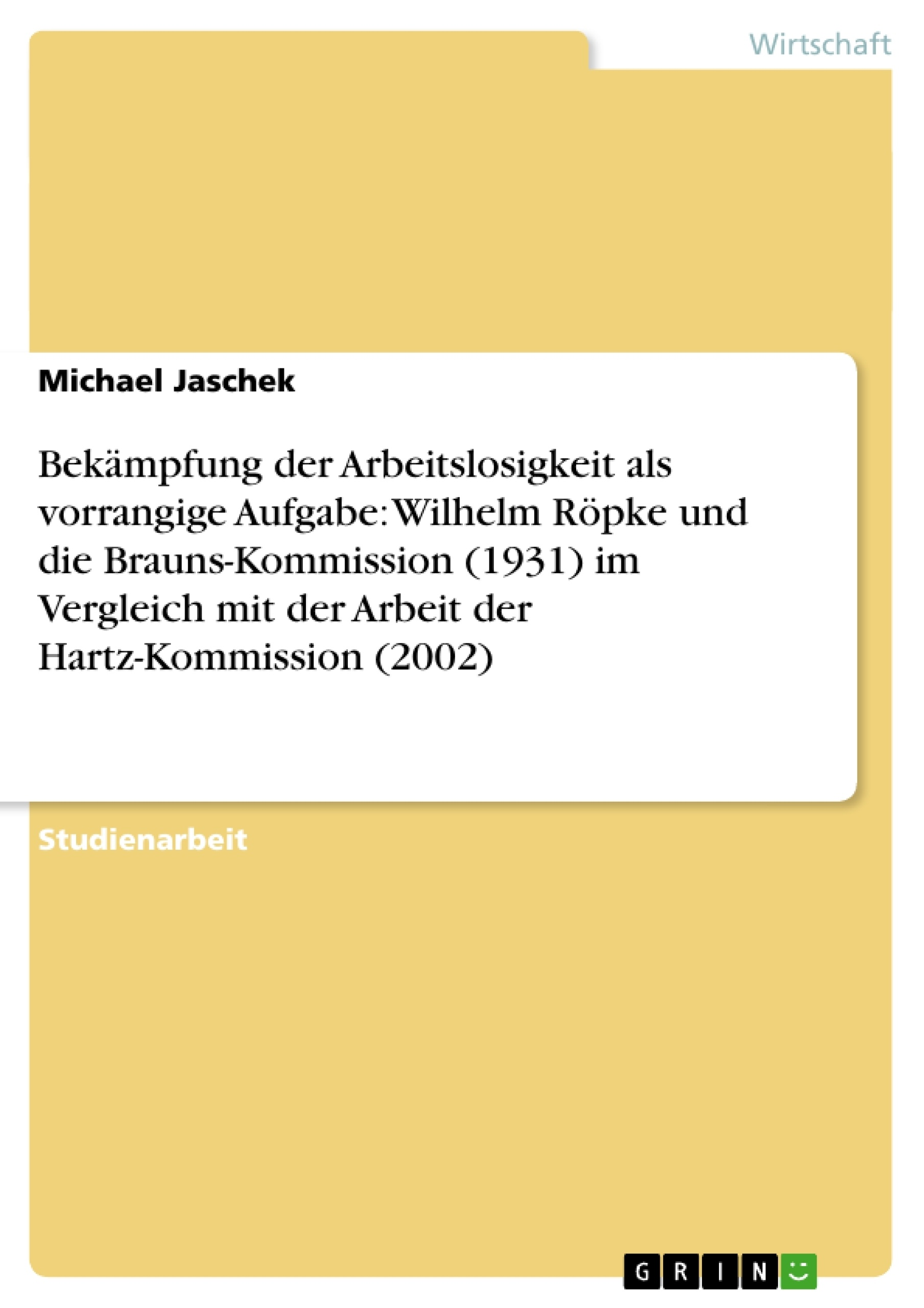 Titel: Bekämpfung der Arbeitslosigkeit als vorrangige Aufgabe: Wilhelm Röpke und die Brauns-Kommission (1931) im Vergleich mit der Arbeit der Hartz-Kommission (2002)