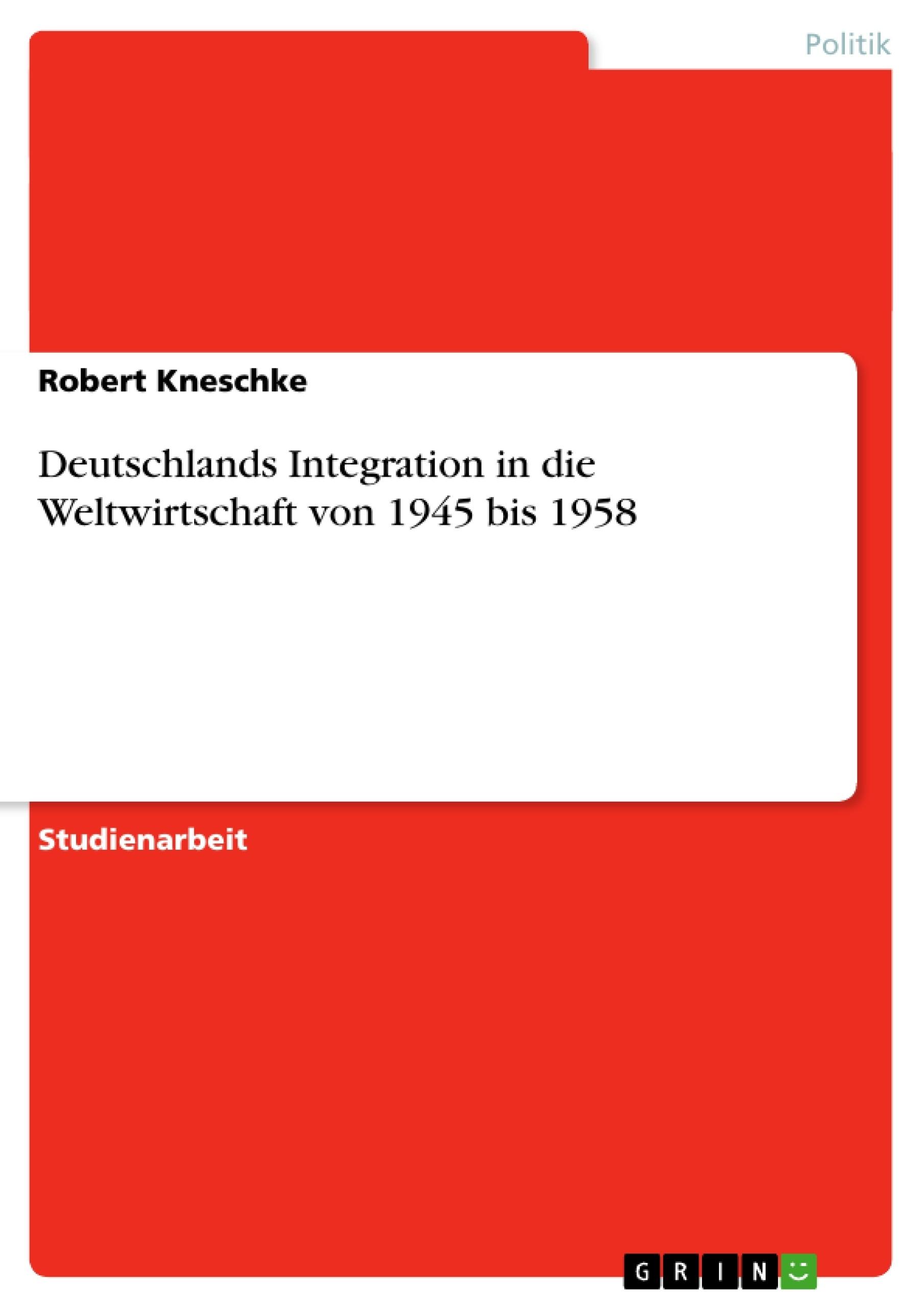 Titel: Deutschlands Integration in die Weltwirtschaft von 1945 bis 1958