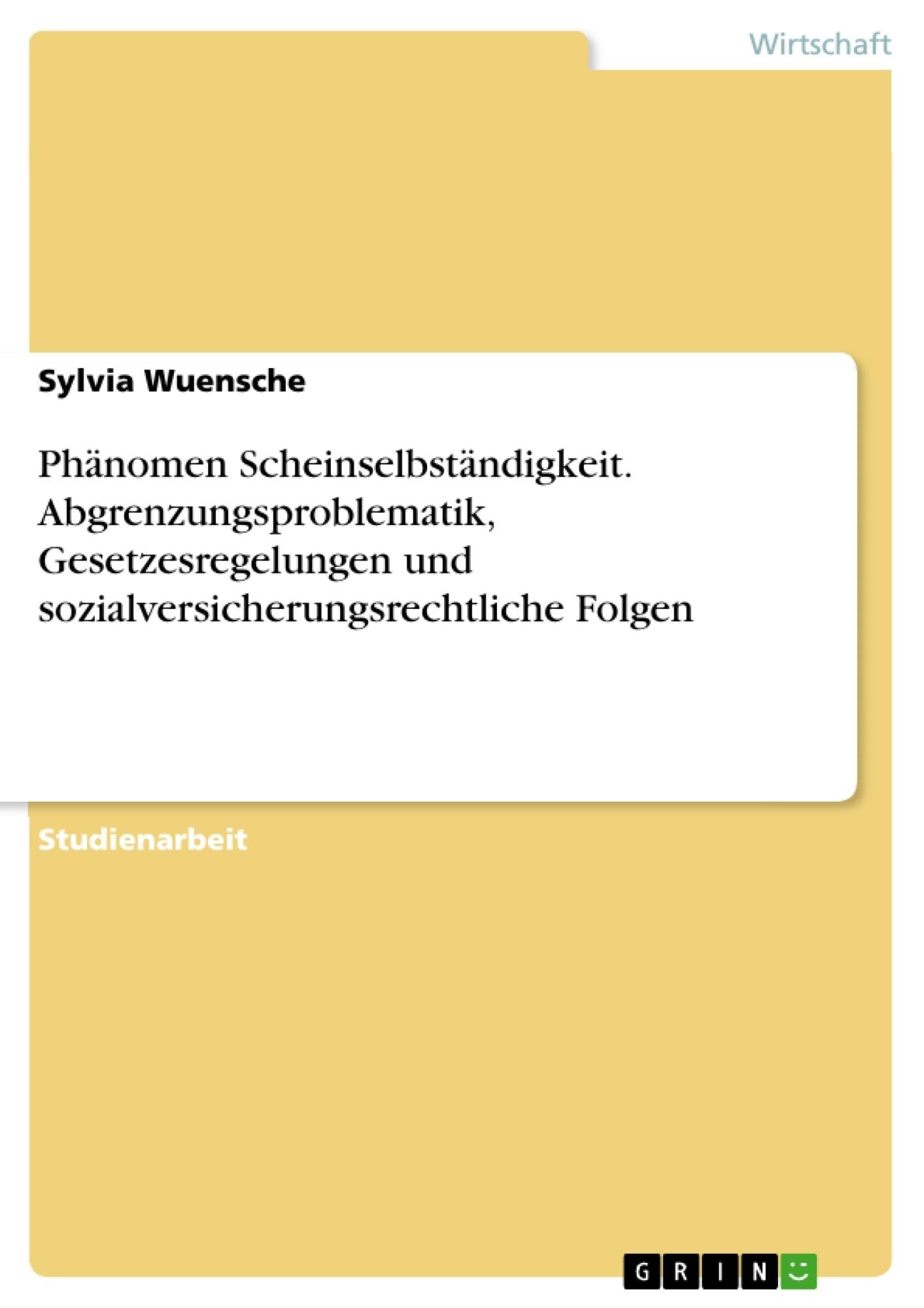 Titel: Phänomen Scheinselbständigkeit. Abgrenzungsproblematik, Gesetzesregelungen und sozialversicherungsrechtliche Folgen