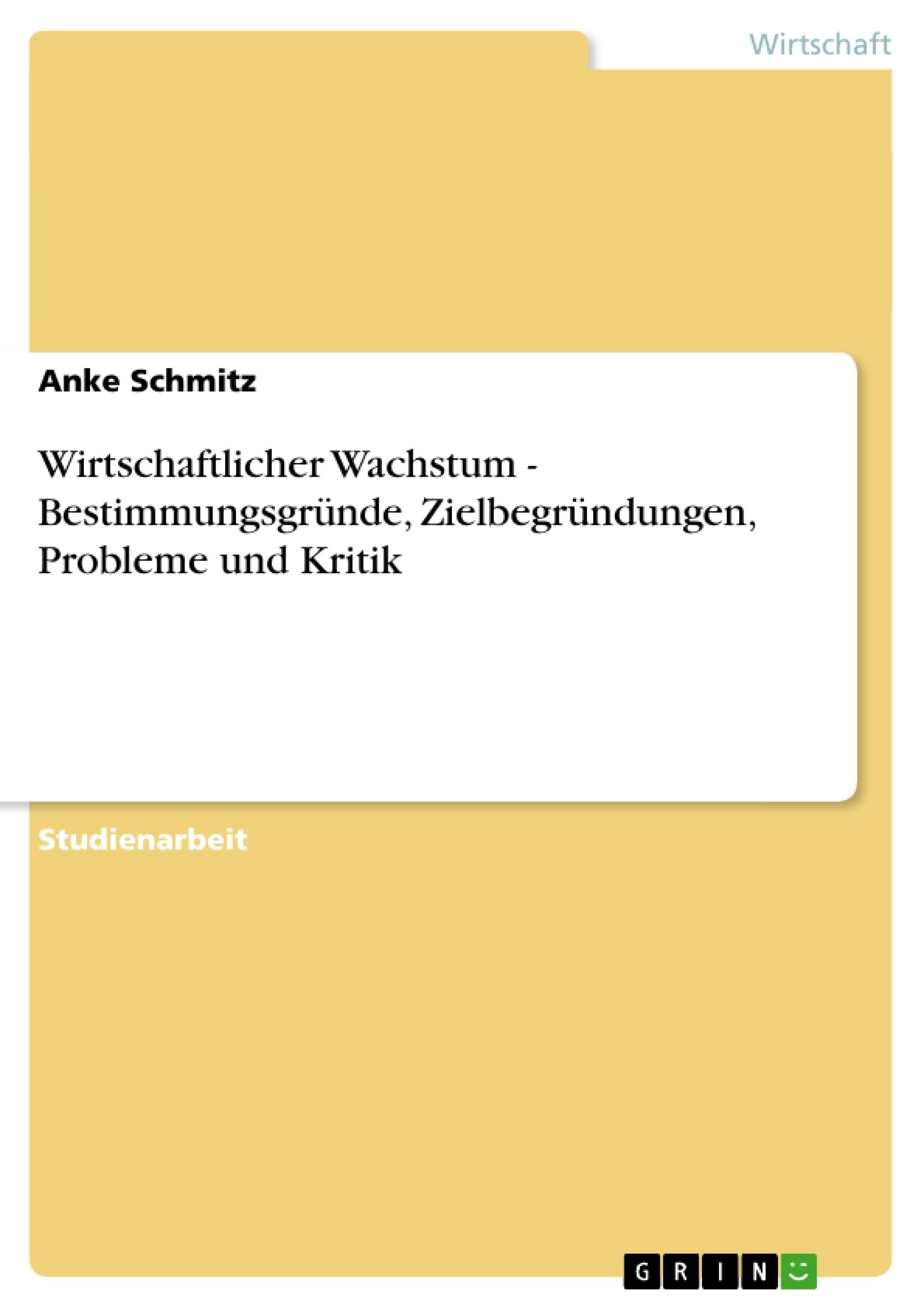 Titel: Wirtschaftlicher Wachstum - Bestimmungsgründe, Zielbegründungen, Probleme und Kritik