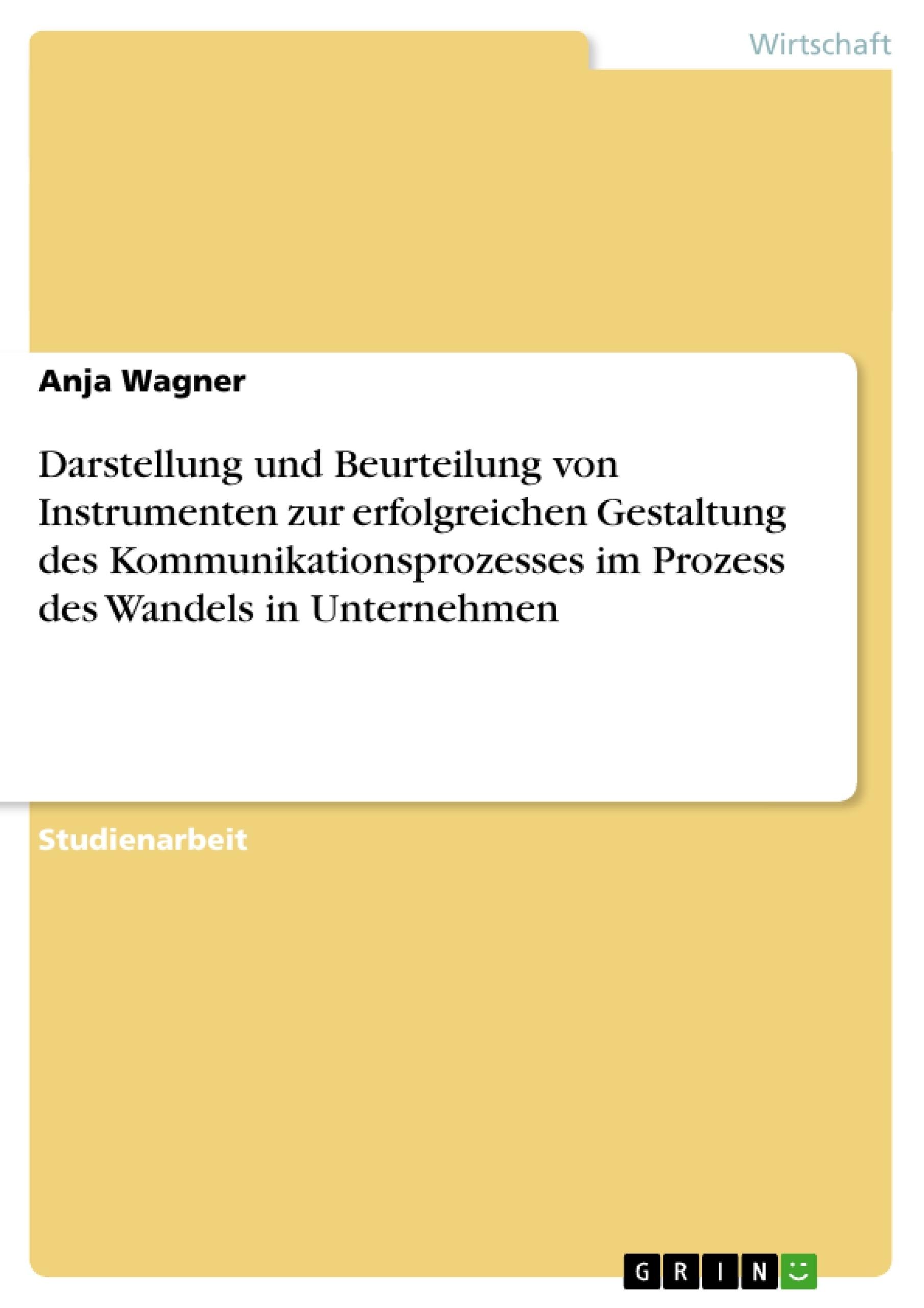 Titel: Darstellung und Beurteilung von Instrumenten zur erfolgreichen Gestaltung des Kommunikationsprozesses im Prozess des Wandels in Unternehmen