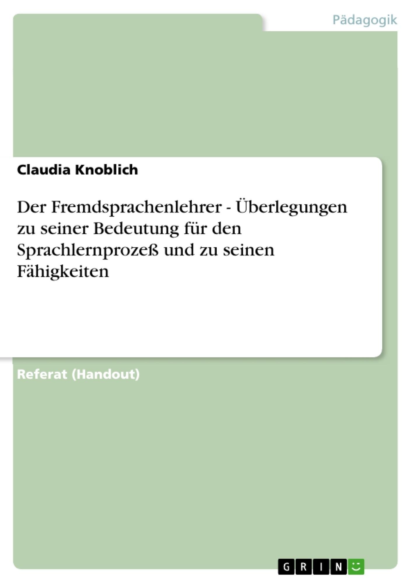 Titel: Der Fremdsprachenlehrer - Überlegungen zu seiner Bedeutung für den Sprachlernprozeß und zu seinen Fähigkeiten