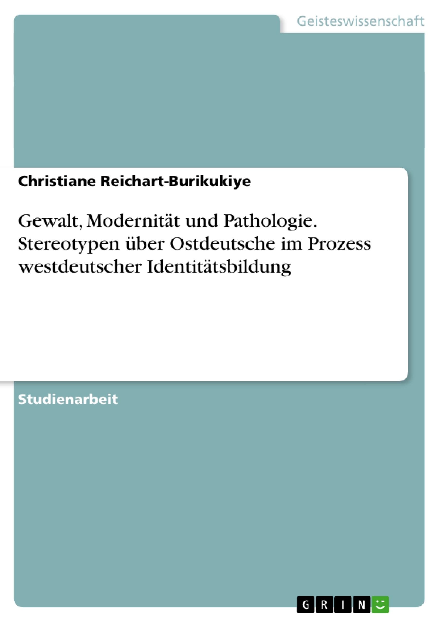 Titel: Gewalt, Modernität und Pathologie. Stereotypen über Ostdeutsche im Prozess westdeutscher Identitätsbildung