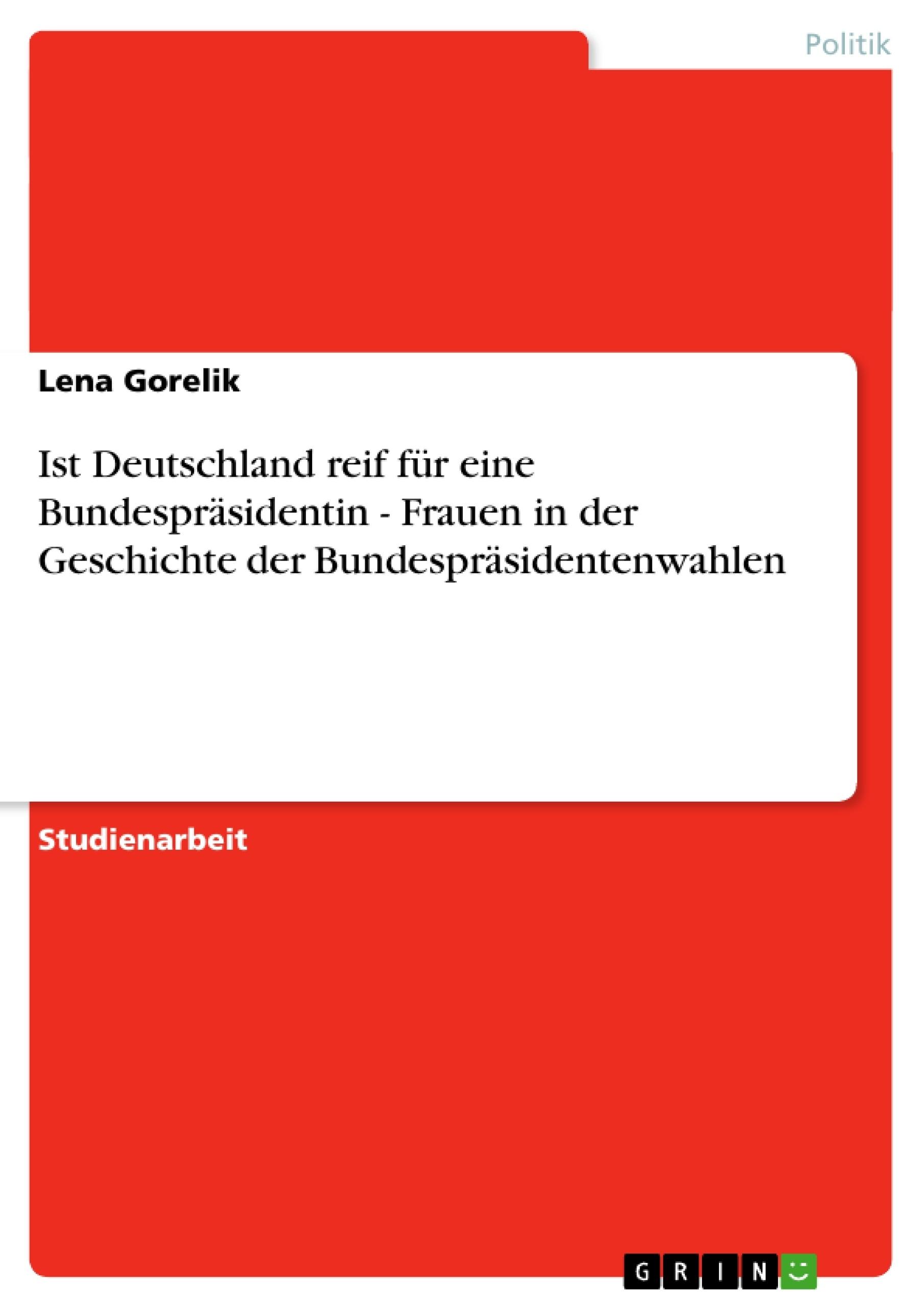 Titel: Ist Deutschland reif für eine Bundespräsidentin - Frauen in der Geschichte der Bundespräsidentenwahlen