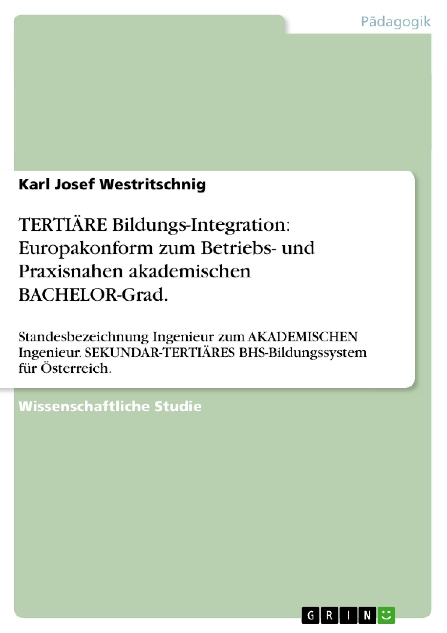 Titel: TERTIÄRE Bildungs-Integration: Europakonform zum Betriebs- und Praxisnahen akademischen BACHELOR-Grad.