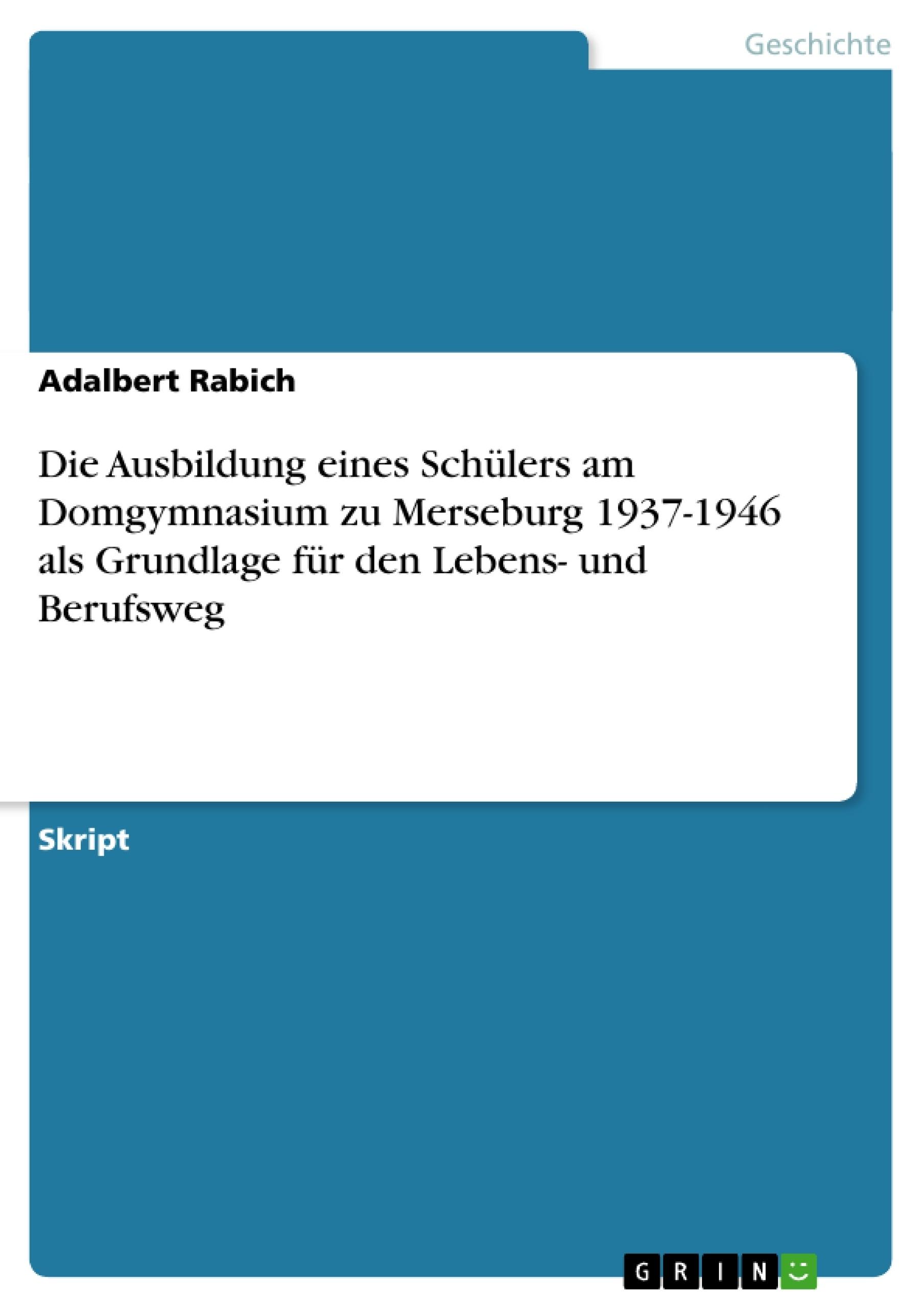 Titel: Die Ausbildung eines Schülers am Domgymnasium zu Merseburg 1937-1946 als Grundlage für den Lebens- und Berufsweg