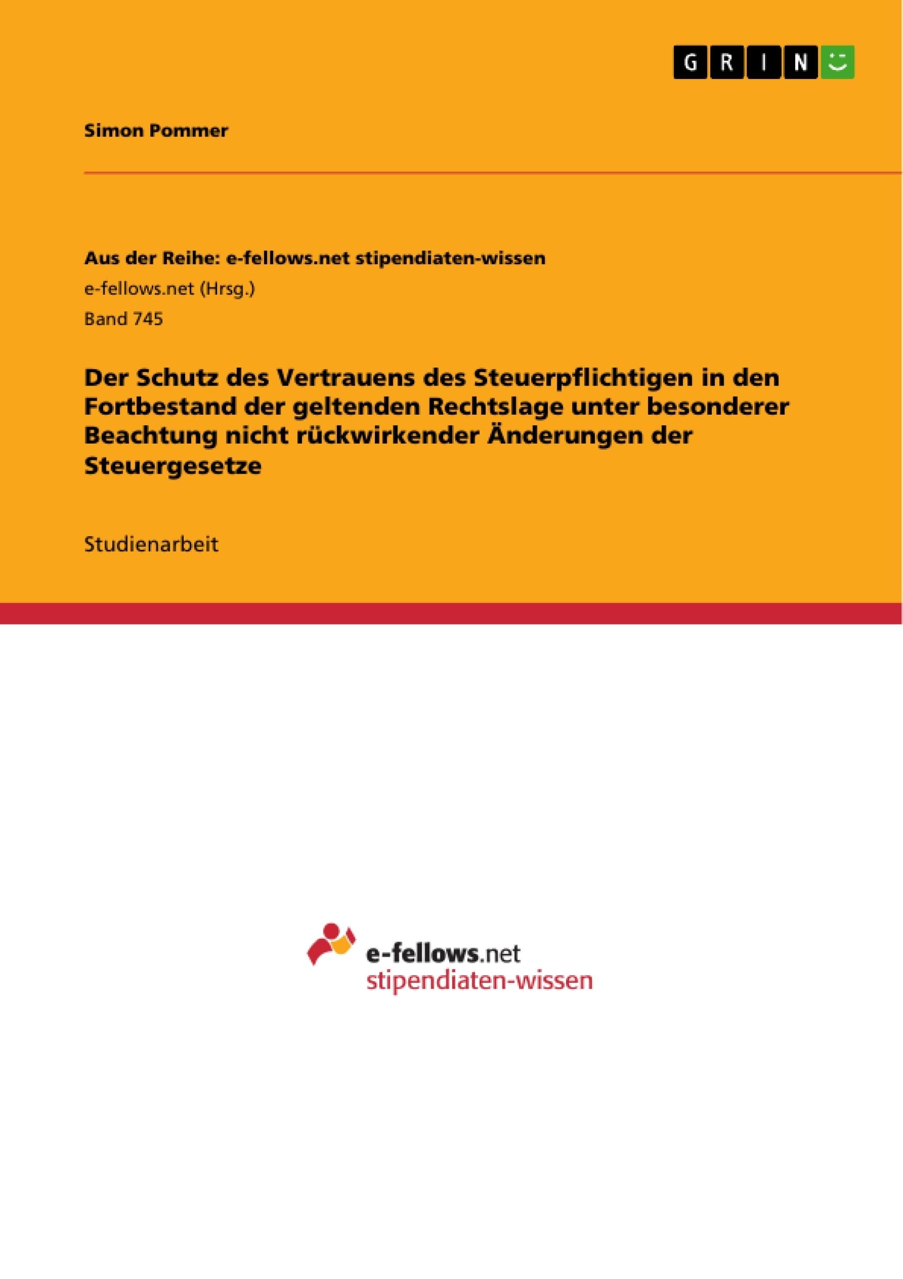 Titel: Der Schutz des Vertrauens des Steuerpflichtigen in den Fortbestand der geltenden Rechtslage unter besonderer Beachtung nicht rückwirkender Änderungen der Steuergesetze