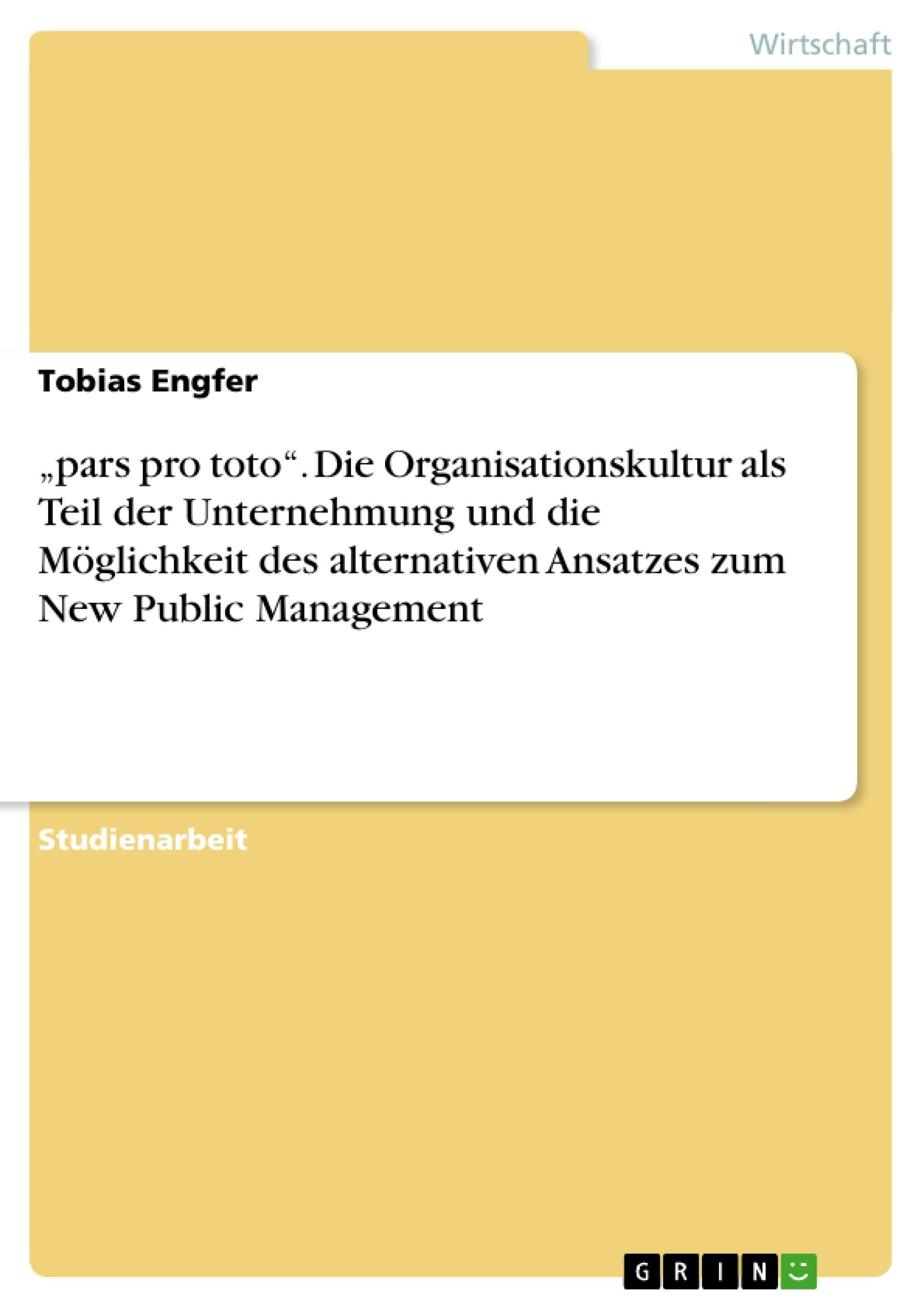"""Titel: """"pars pro toto"""". Die Organisationskultur als Teil der Unternehmung und die Möglichkeit des alternativen Ansatzes zum New Public Management"""