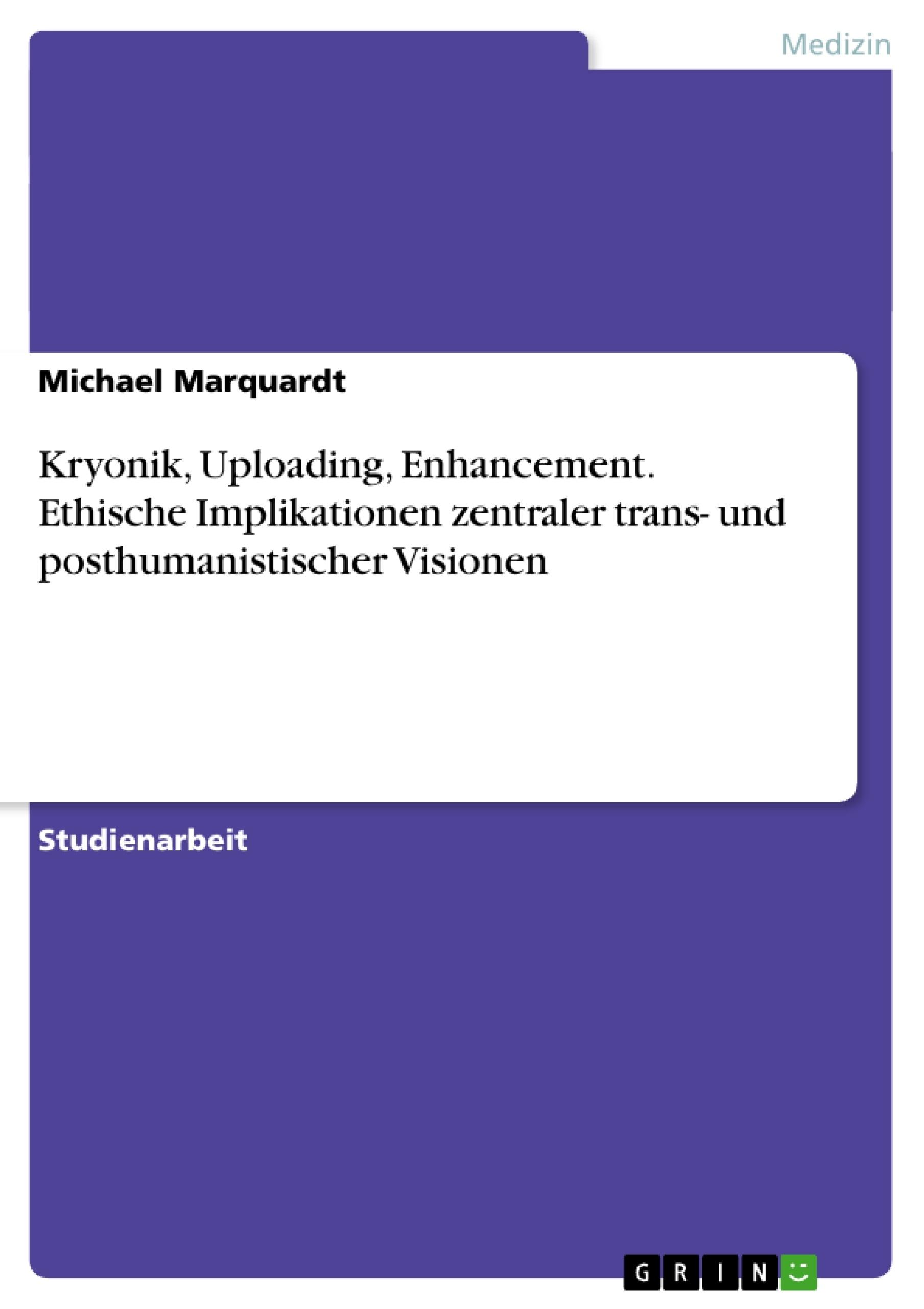 Titel: Kryonik, Uploading, Enhancement. Ethische Implikationen zentraler trans- und posthumanistischer Visionen