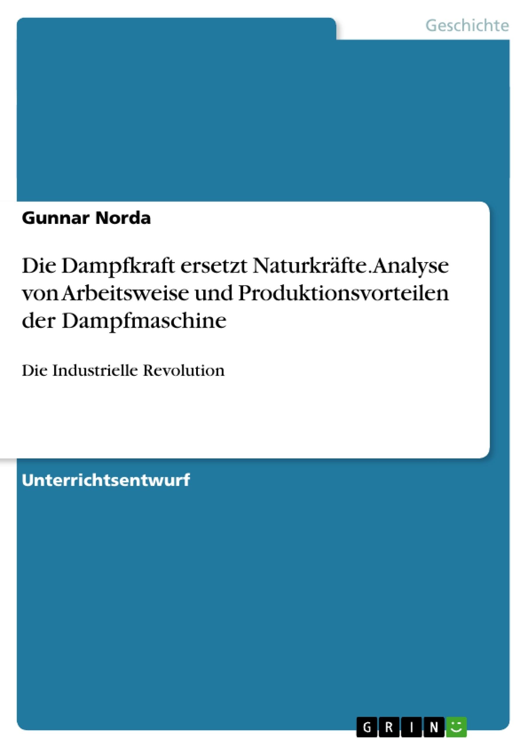 Titel: Die Dampfkraft ersetzt Naturkräfte. Analyse von Arbeitsweise und Produktionsvorteilen der Dampfmaschine
