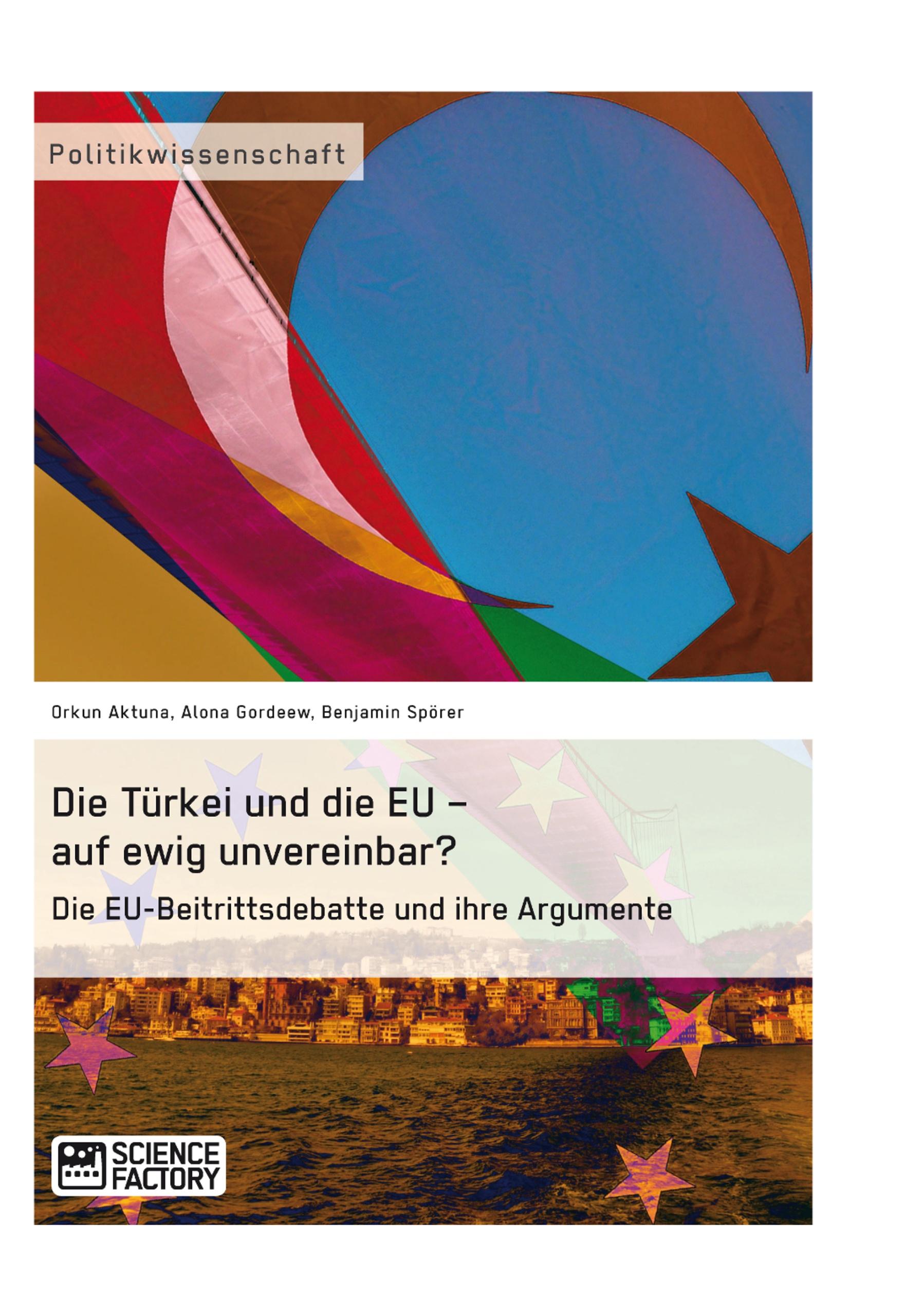 Titel: Die Türkei und die EU – auf ewig unvereinbar? Die EU-Beitrittsdebatte und ihre Argumente