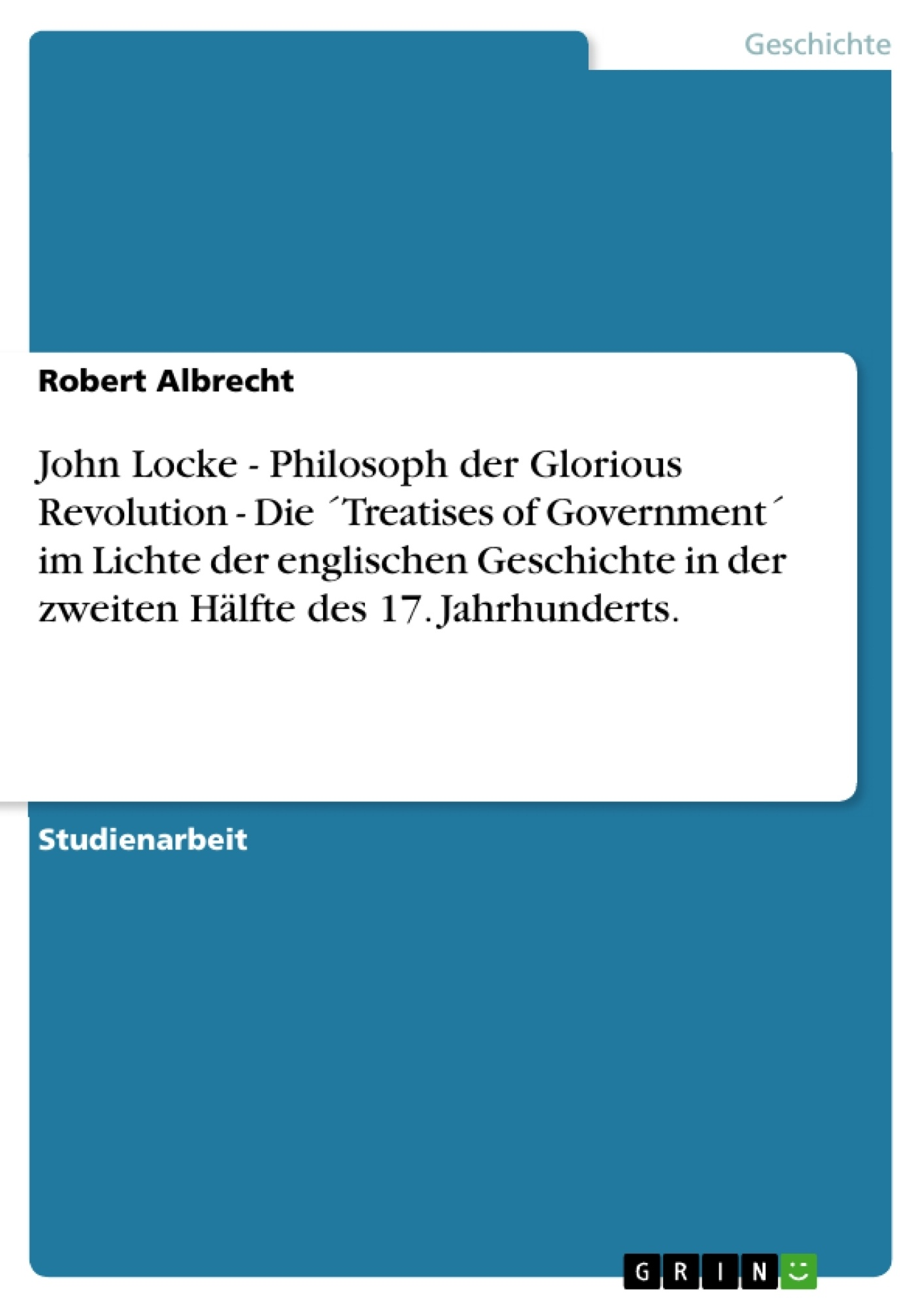 Titel: John Locke - Philosoph der Glorious Revolution - Die ´Treatises of Government´ im Lichte der englischen Geschichte in der zweiten Hälfte des 17. Jahrhunderts.