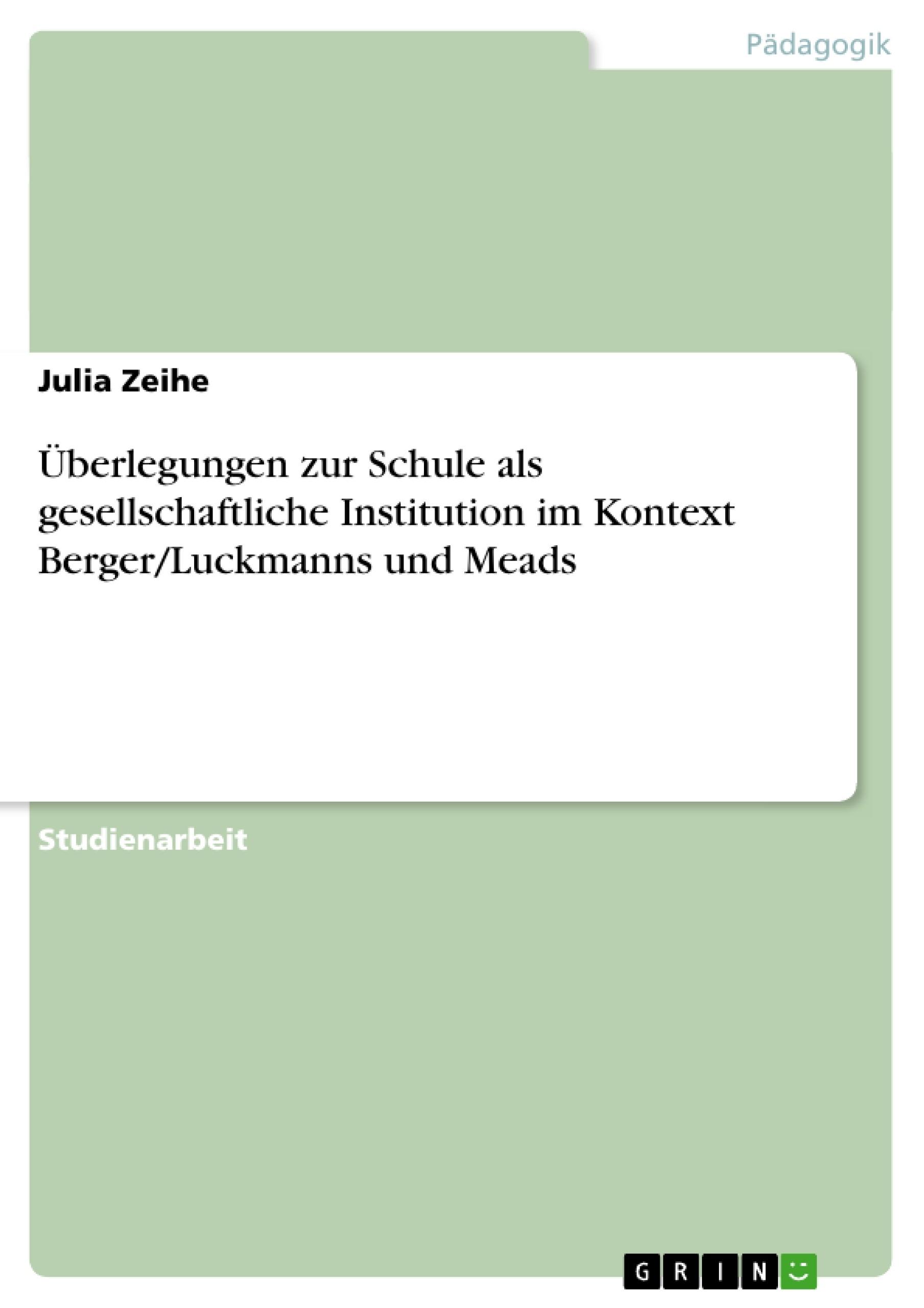 Titel: Überlegungen zur Schule als gesellschaftliche Institution im Kontext Berger/Luckmanns und Meads