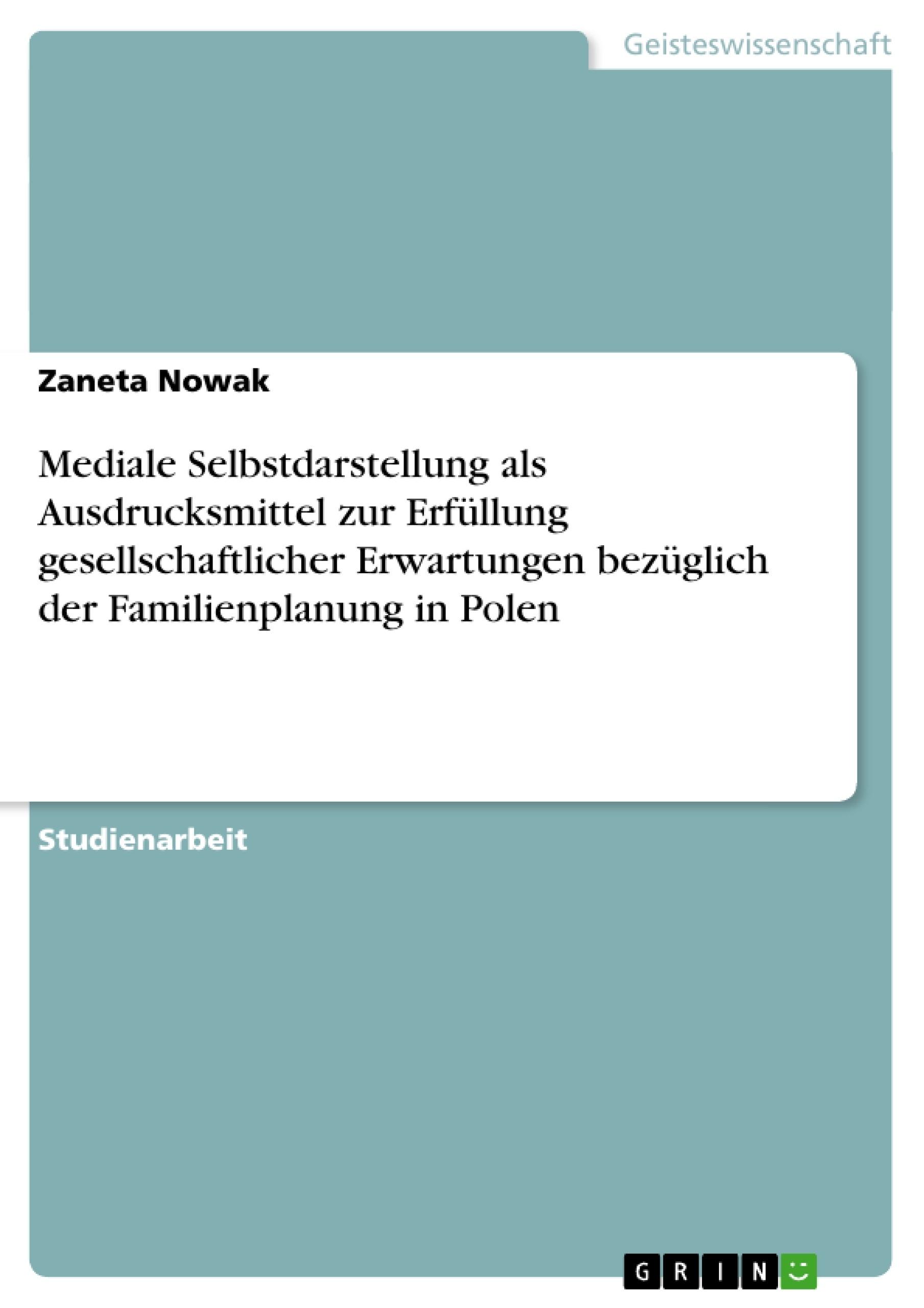 Titel: Mediale Selbstdarstellung als Ausdrucksmittel zur Erfüllung gesellschaftlicher Erwartungen bezüglich der Familienplanung in Polen