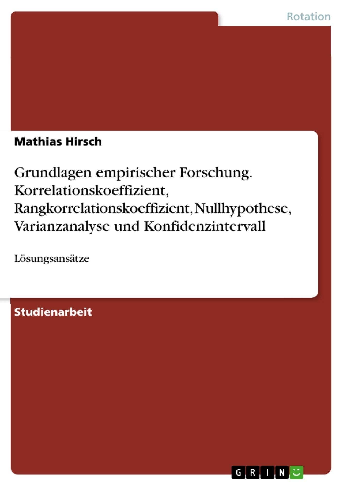 Titel: Grundlagen empirischer Forschung.  Korrelationskoeffizient, Rangkorrelationskoeffizient, Nullhypothese, Varianzanalyse und Konfidenzintervall