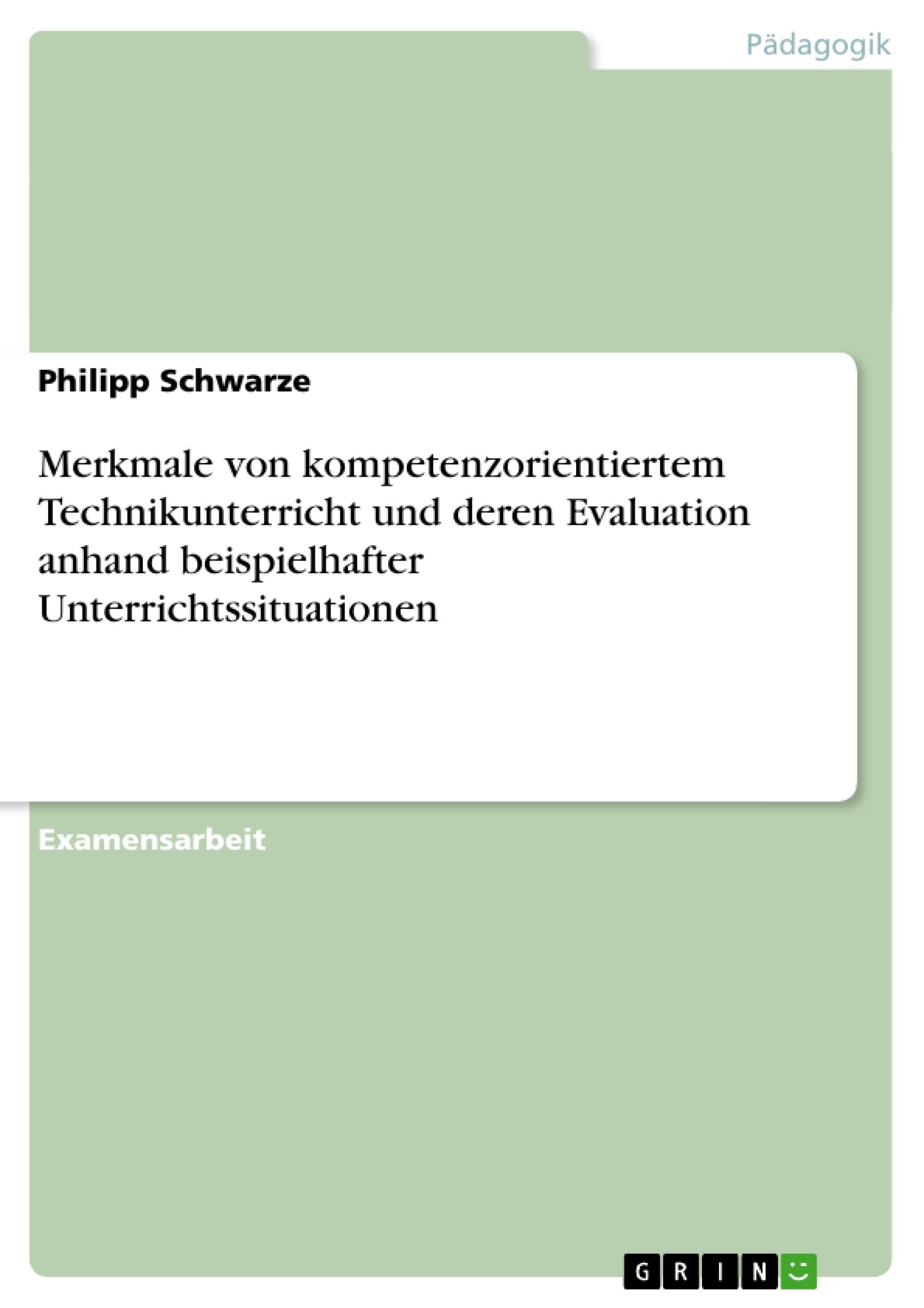 Titel: Merkmale von kompetenzorientiertem Technikunterricht und deren Evaluation anhand beispielhafter Unterrichtssituationen