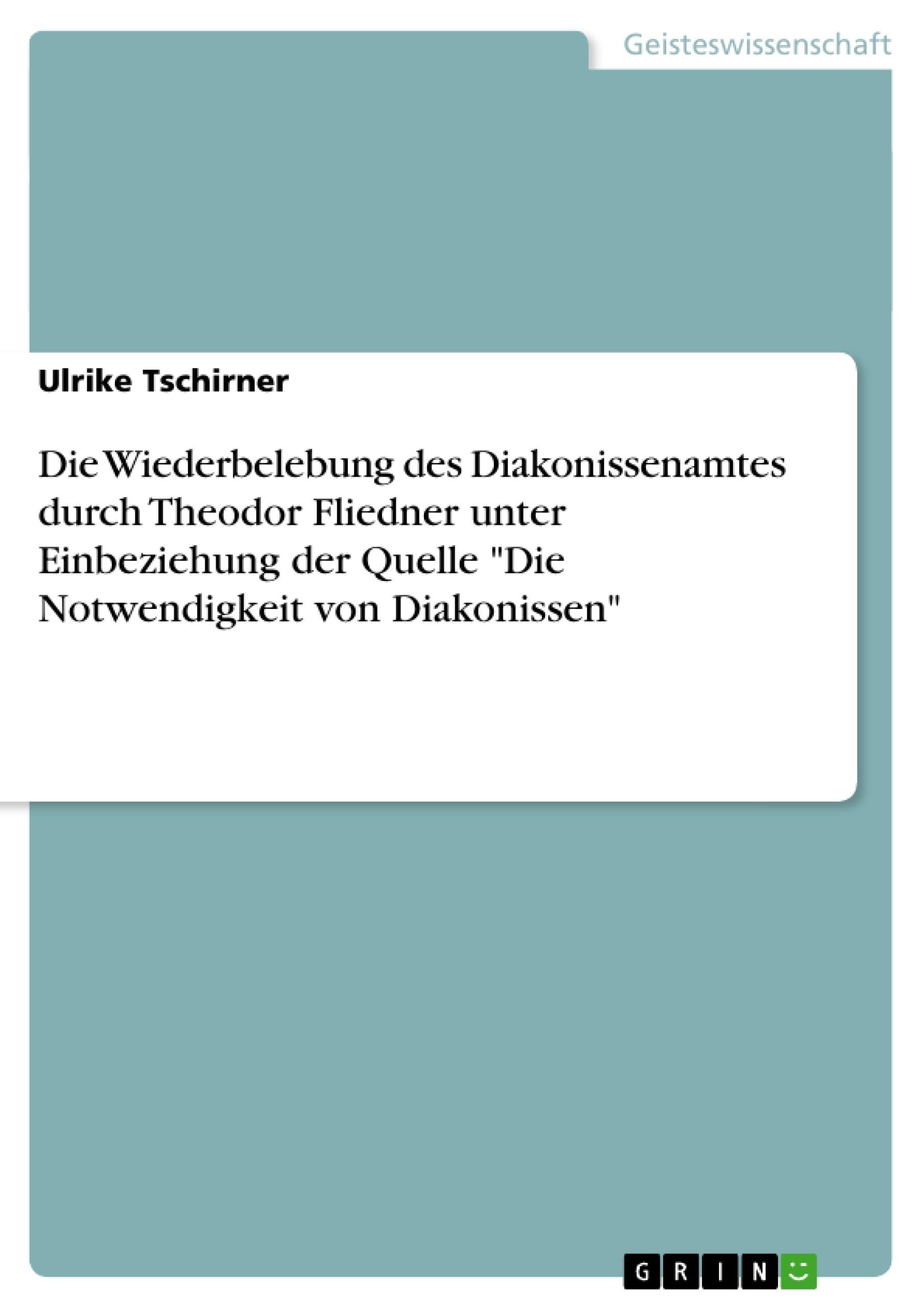 """Titel: Die Wiederbelebung des Diakonissenamtes durch Theodor Fliedner unter Einbeziehung der Quelle """"Die Notwendigkeit von Diakonissen"""""""