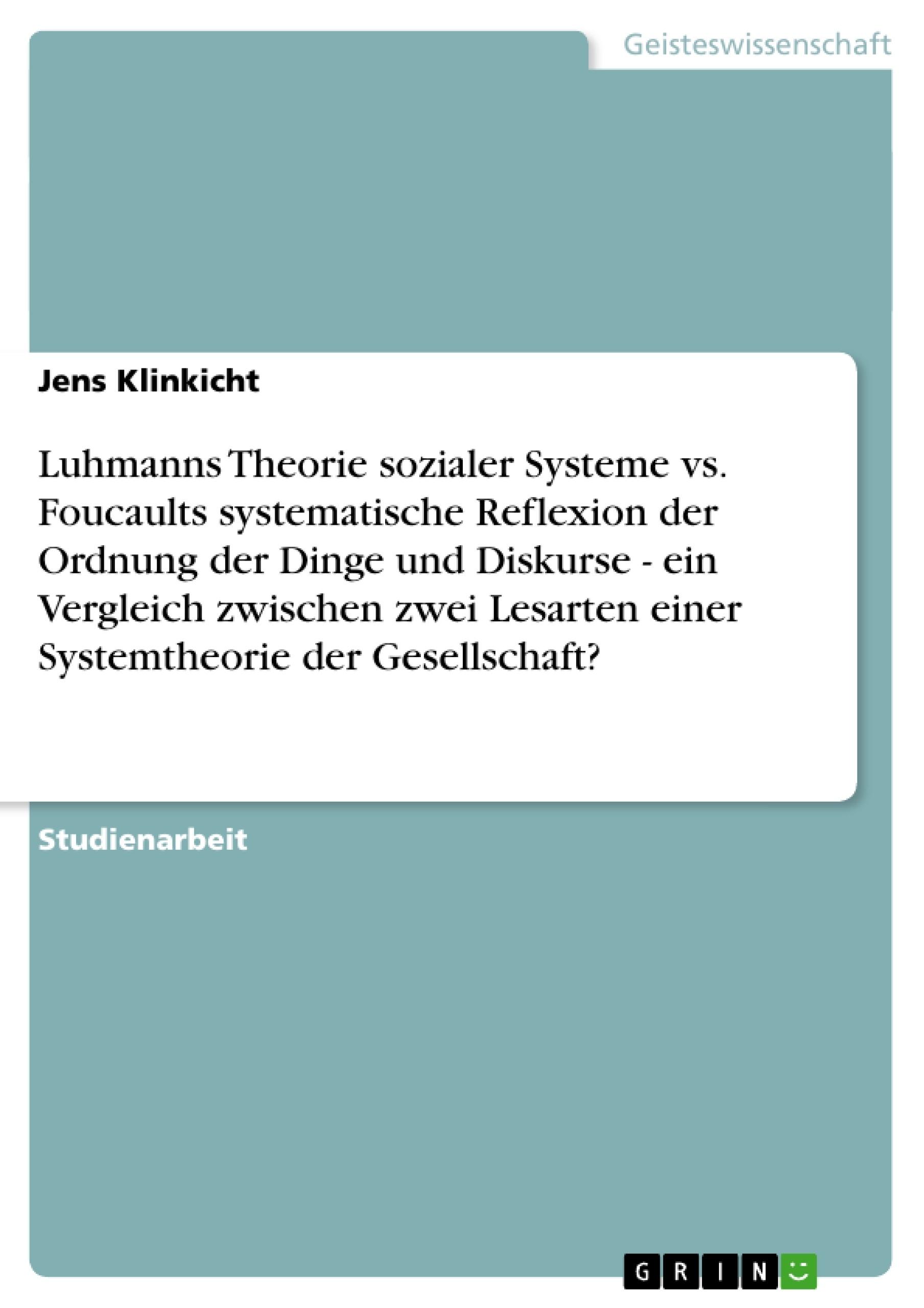 Titel: Luhmanns Theorie sozialer Systeme vs. Foucaults systematische Reflexion der Ordnung der Dinge und Diskurse - ein Vergleich zwischen zwei Lesarten einer Systemtheorie der Gesellschaft?