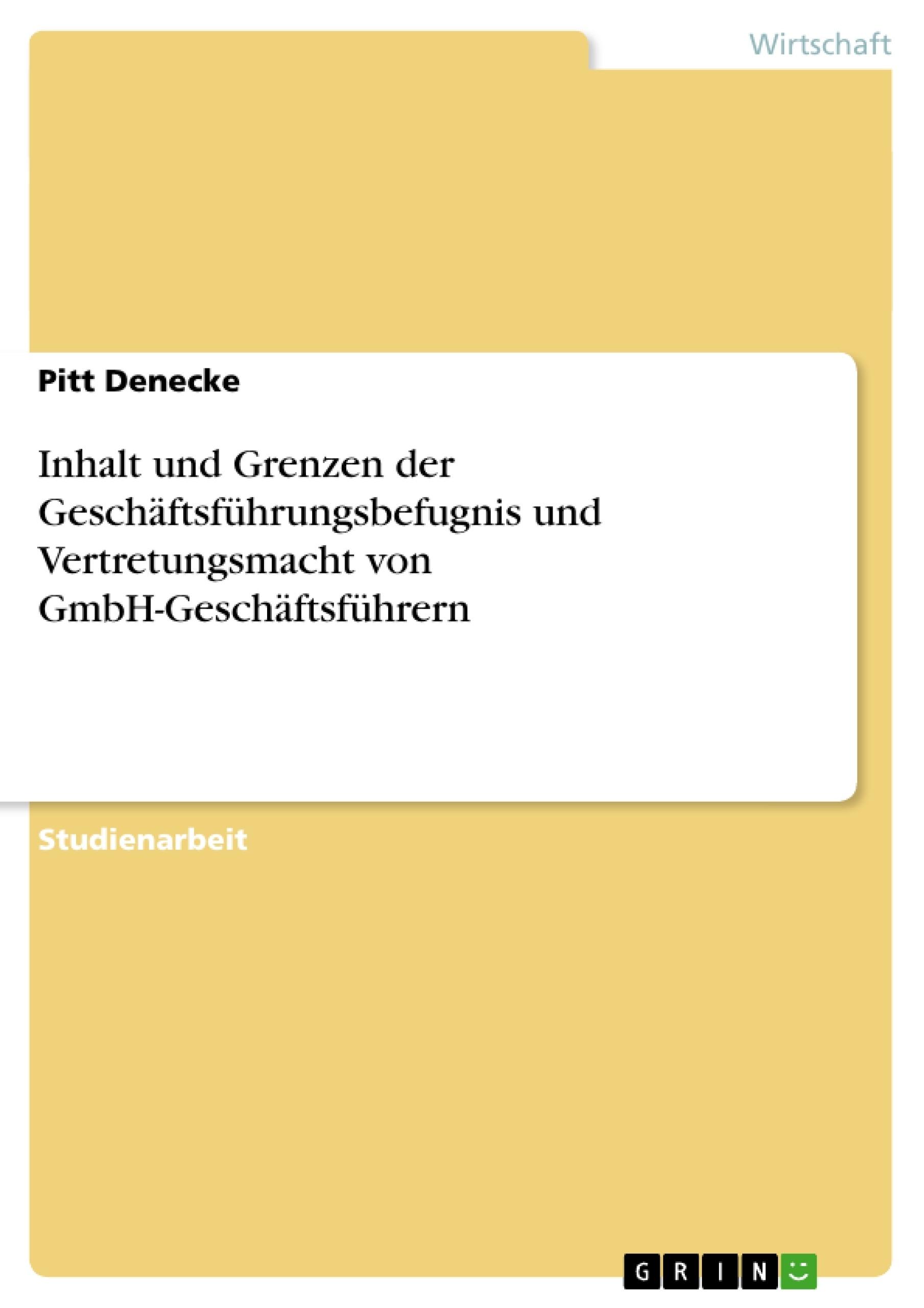 Titel: Inhalt und Grenzen der Geschäftsführungsbefugnis und Vertretungsmacht von GmbH-Geschäftsführern