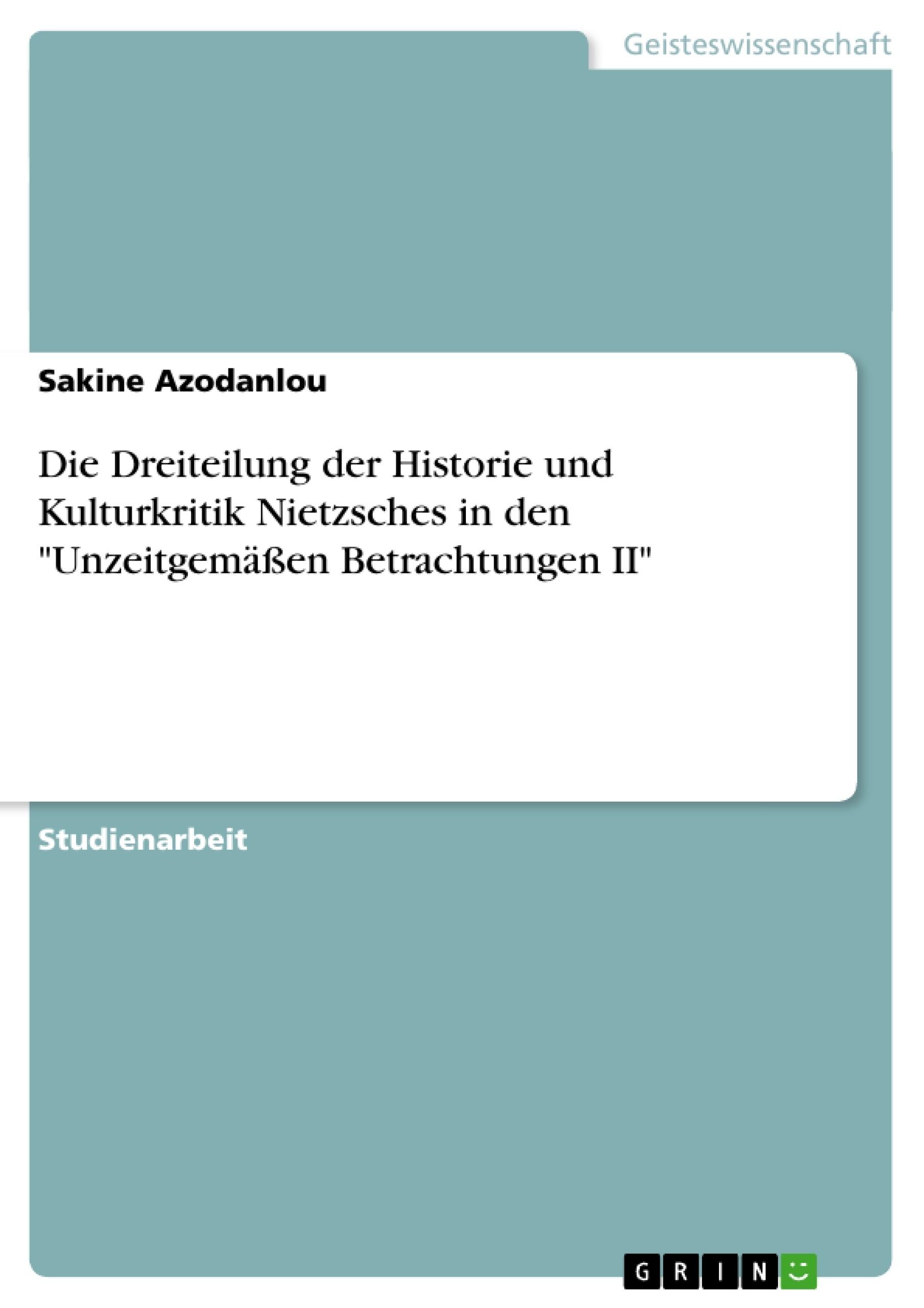 """Titel: Die Dreiteilung der Historie und Kulturkritik Nietzsches in den """"Unzeitgemäßen Betrachtungen II"""""""
