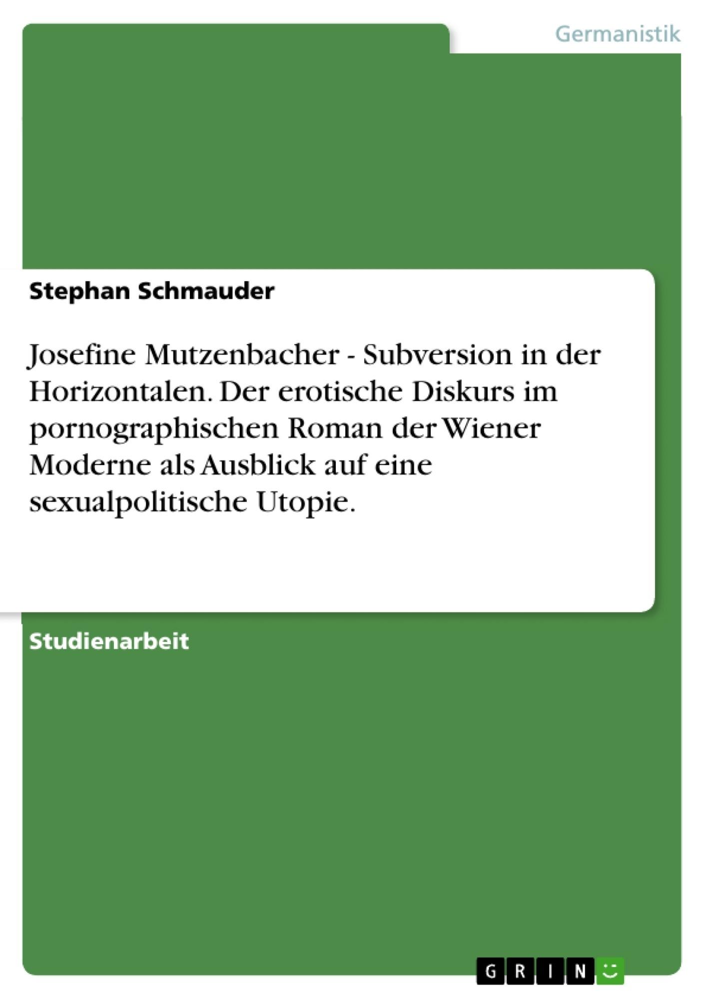 Titel: Josefine Mutzenbacher - Subversion in der Horizontalen. Der erotische Diskurs im pornographischen Roman der Wiener Moderne als Ausblick auf eine sexualpolitische Utopie.