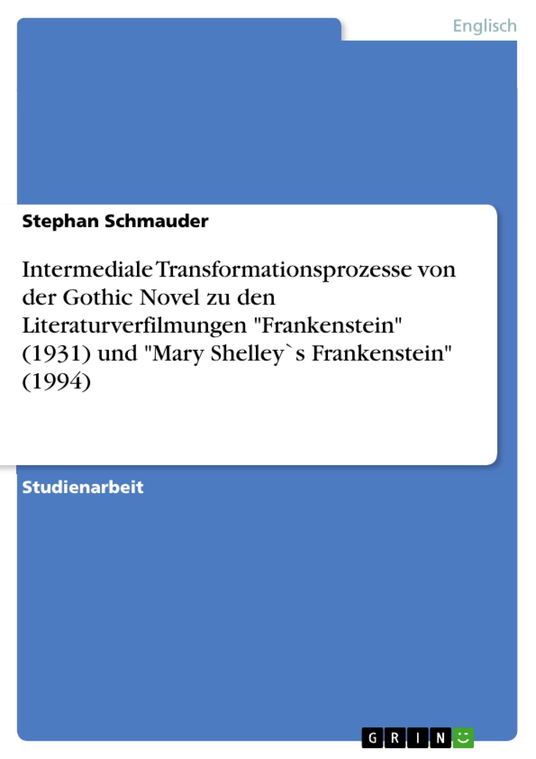 """Titel: Intermediale Transformationsprozesse von der Gothic Novel zu den Literaturverfilmungen """"Frankenstein"""" (1931) und """"Mary Shelley`s Frankenstein"""" (1994)"""