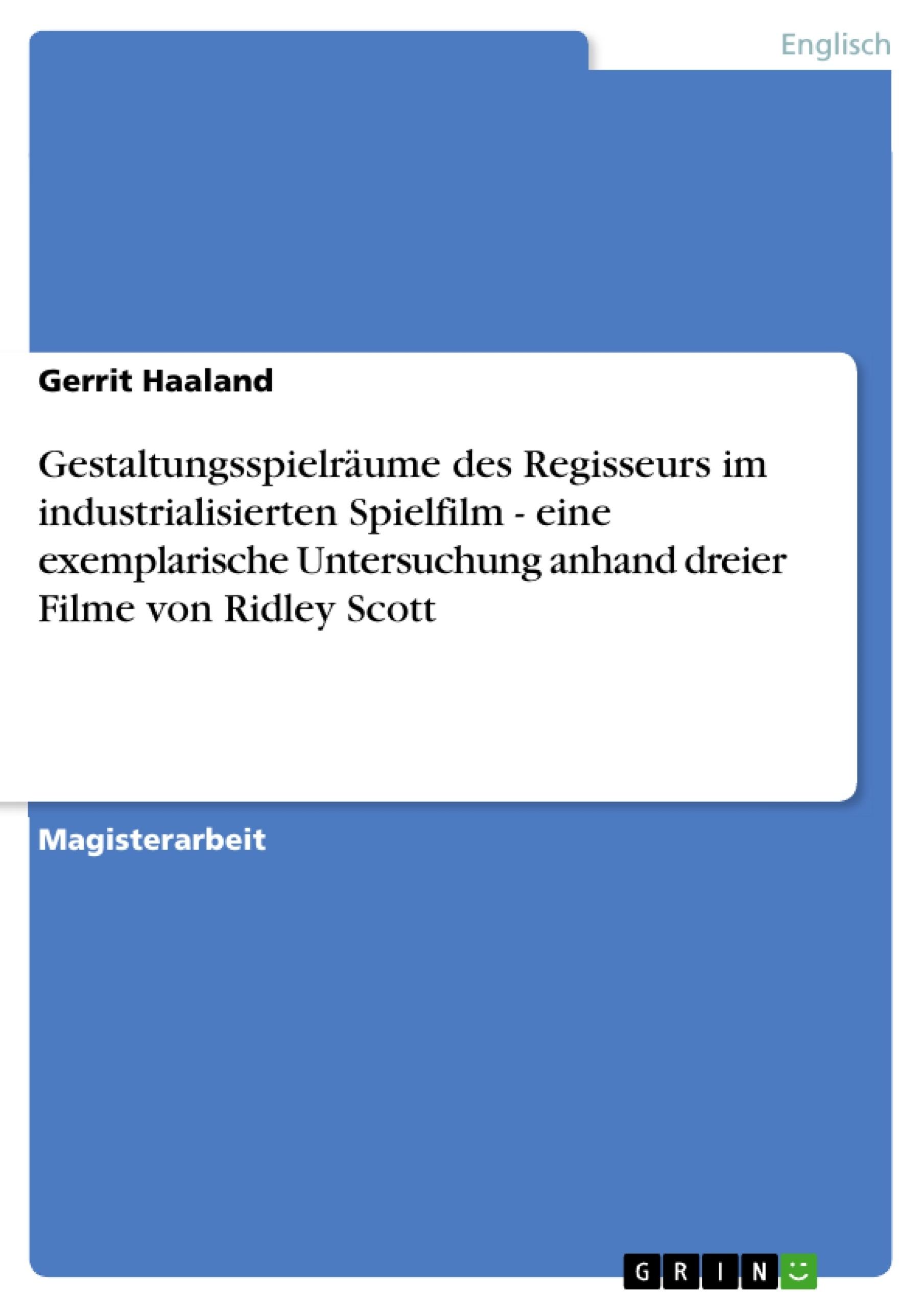 Titel: Gestaltungsspielräume des Regisseurs im industrialisierten Spielfilm - eine exemplarische Untersuchung anhand dreier Filme von Ridley Scott