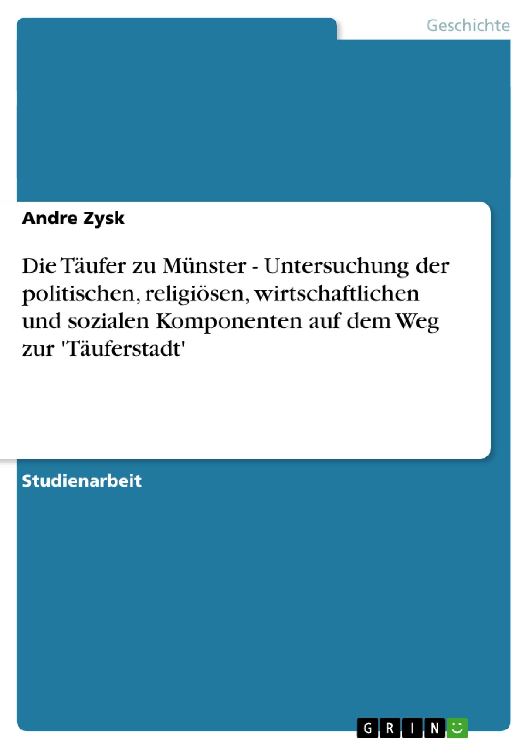 Titel: Die Täufer zu Münster - Untersuchung der politischen, religiösen, wirtschaftlichen und  sozialen Komponenten auf dem Weg zur 'Täuferstadt'
